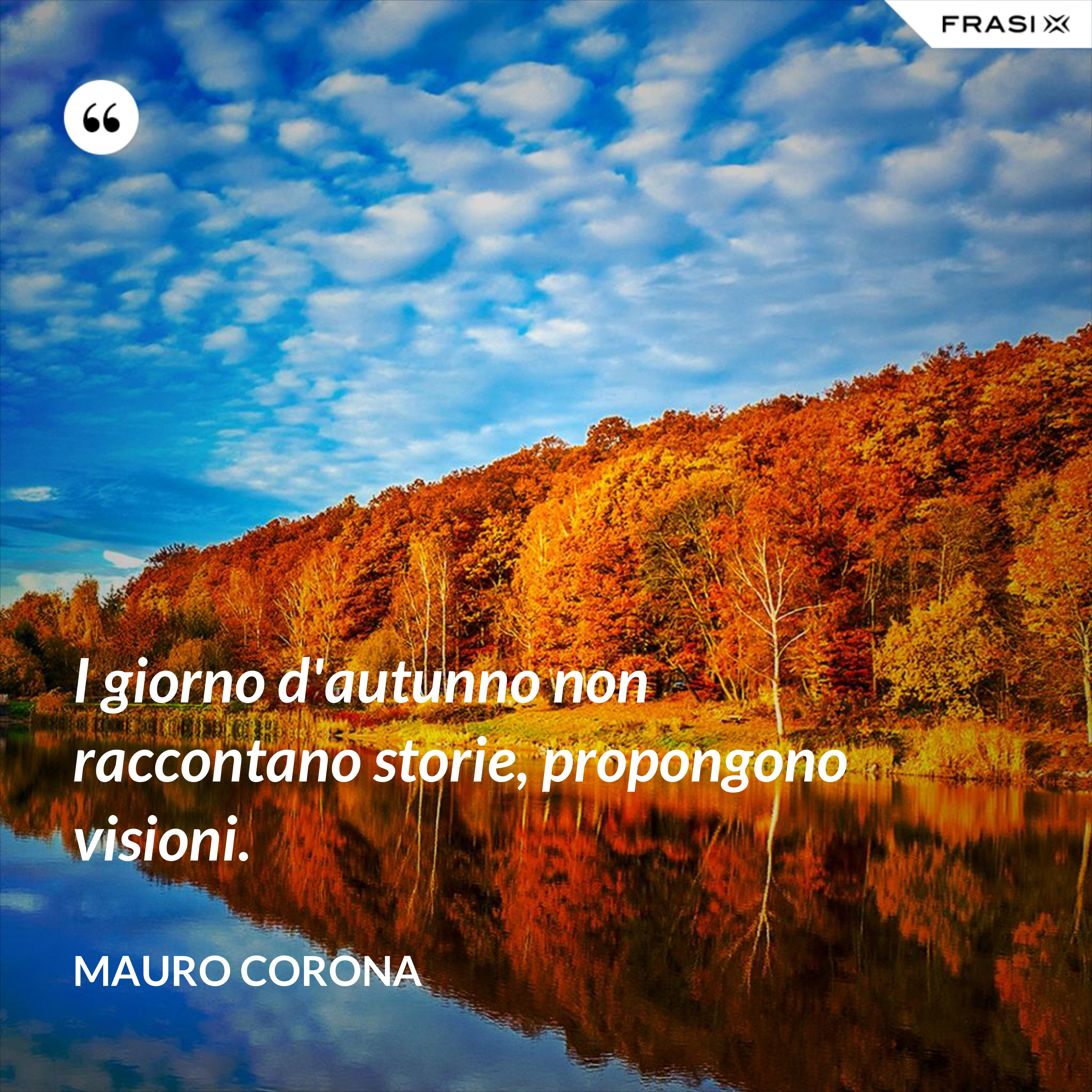 I giorno d'autunno non raccontano storie, propongono visioni. - Mauro Corona