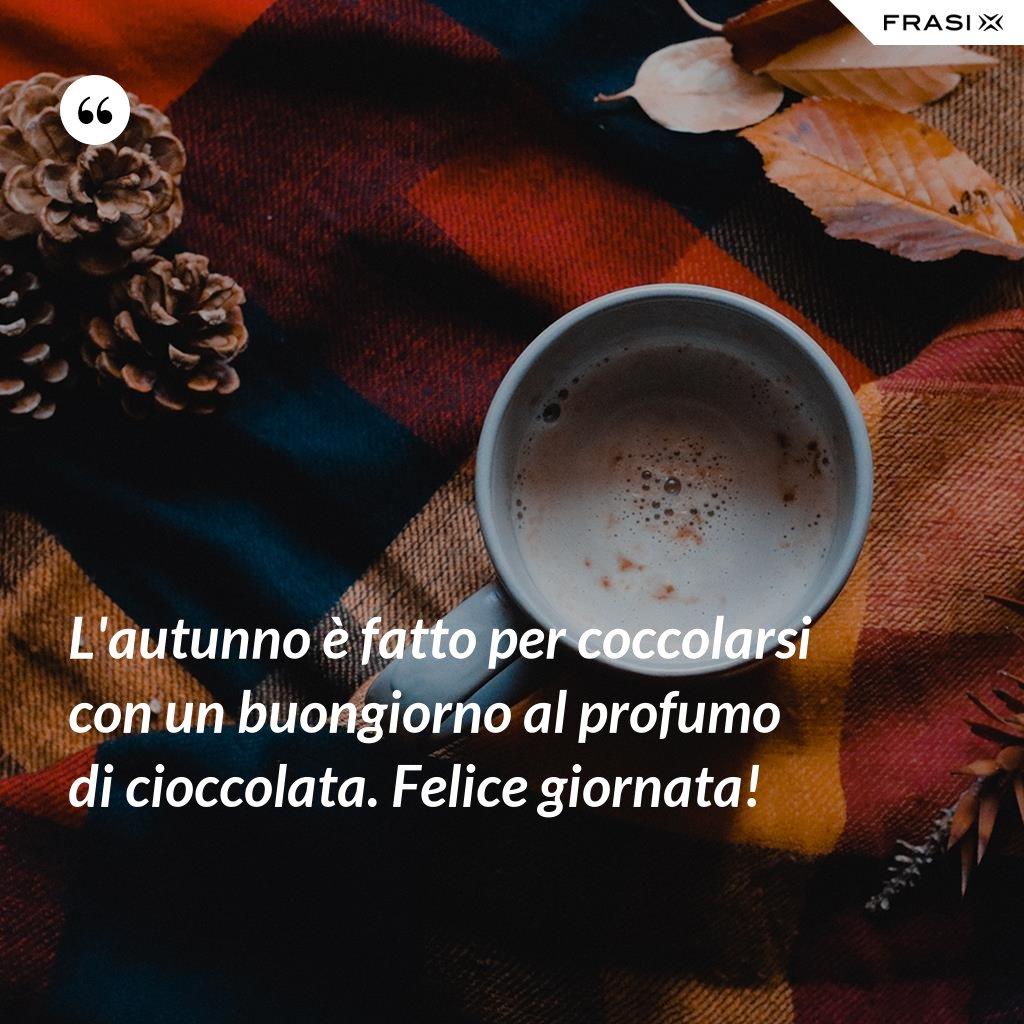 L'autunno è fatto per coccolarsi con un buongiorno al profumo di cioccolata. Felice giornata! - Anonimo