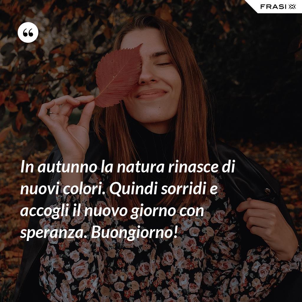 In autunno la natura rinasce di nuovi colori. Quindi sorridi e accogli il nuovo giorno con speranza. Buongiorno! - Anonimo