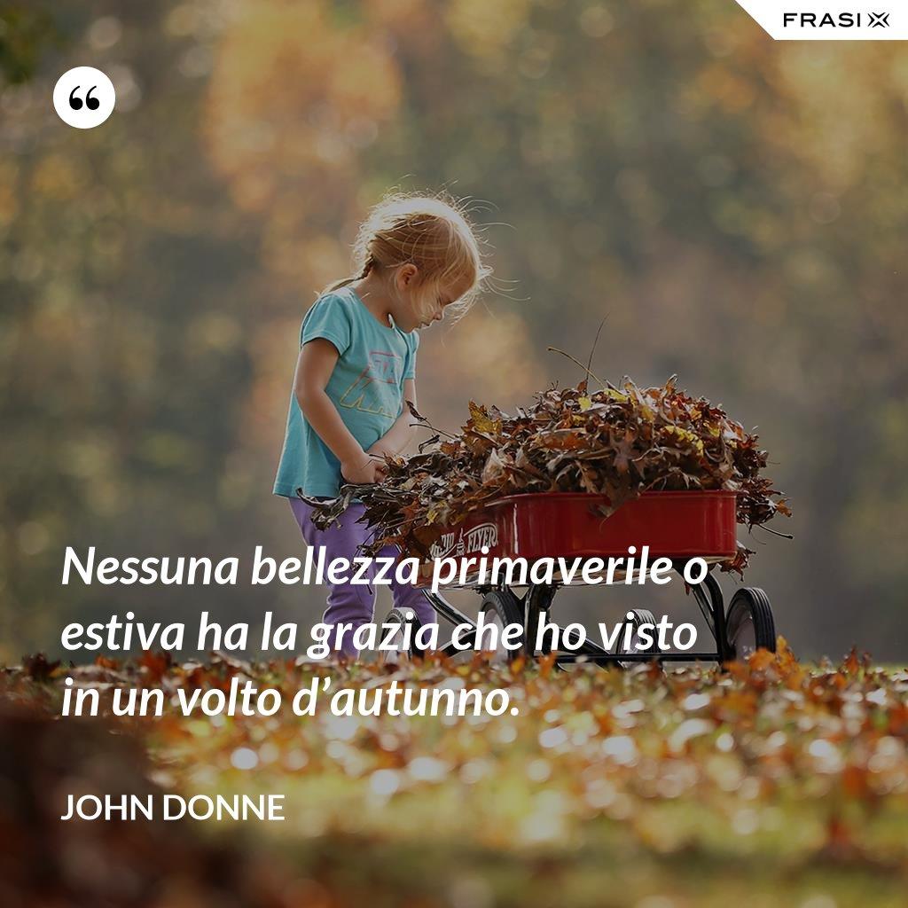 Nessuna bellezza primaverile o estiva ha la grazia che ho visto in un volto d'autunno. - John Donne