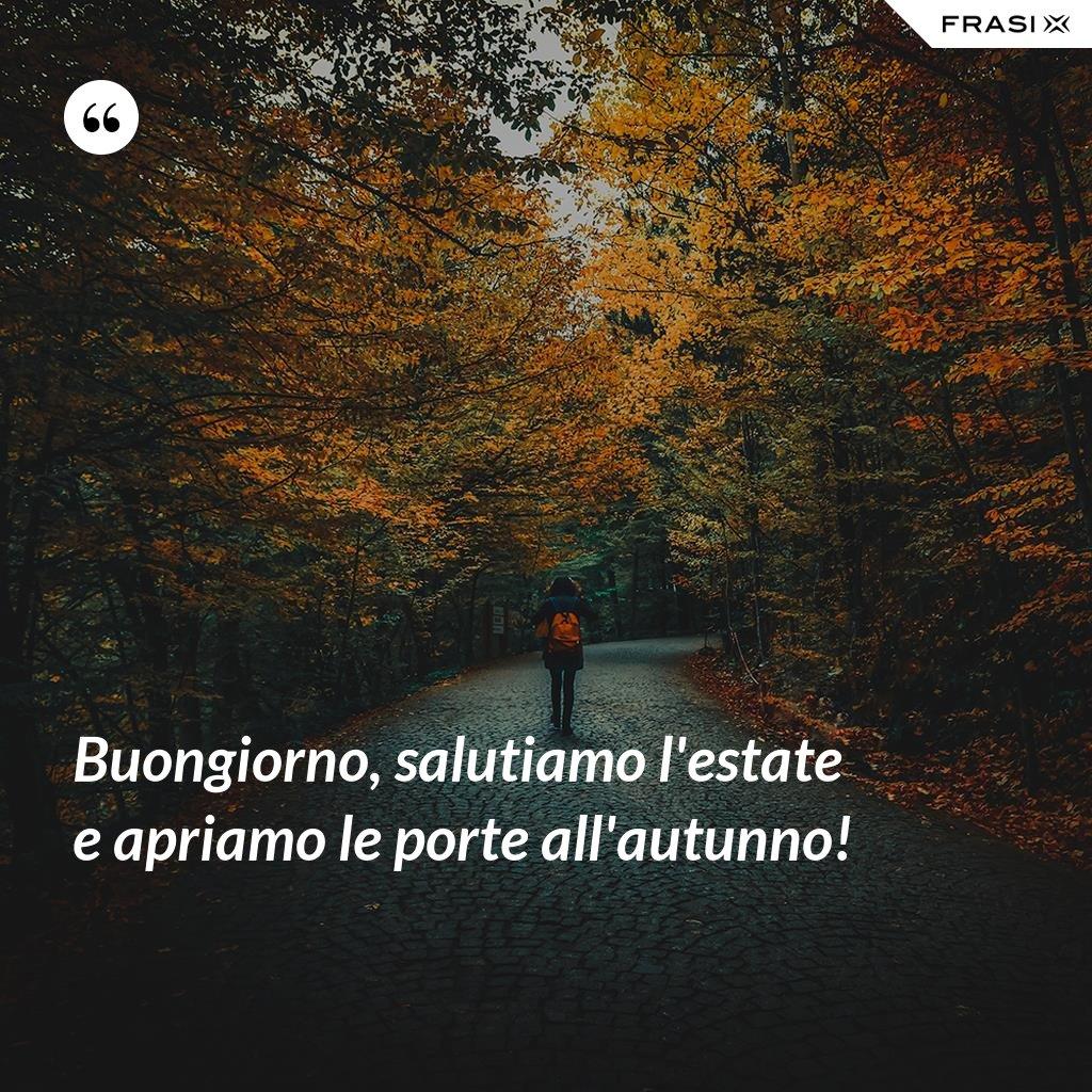 Buongiorno, salutiamo l'estate e apriamo le porte all'autunno! - Anonimo