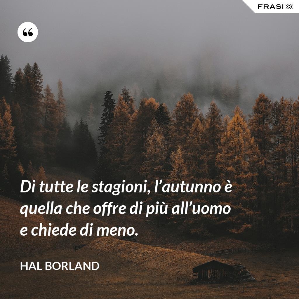 Di tutte le stagioni, l'autunno è quella che offre di più all'uomo e chiede di meno. - Hal Borland