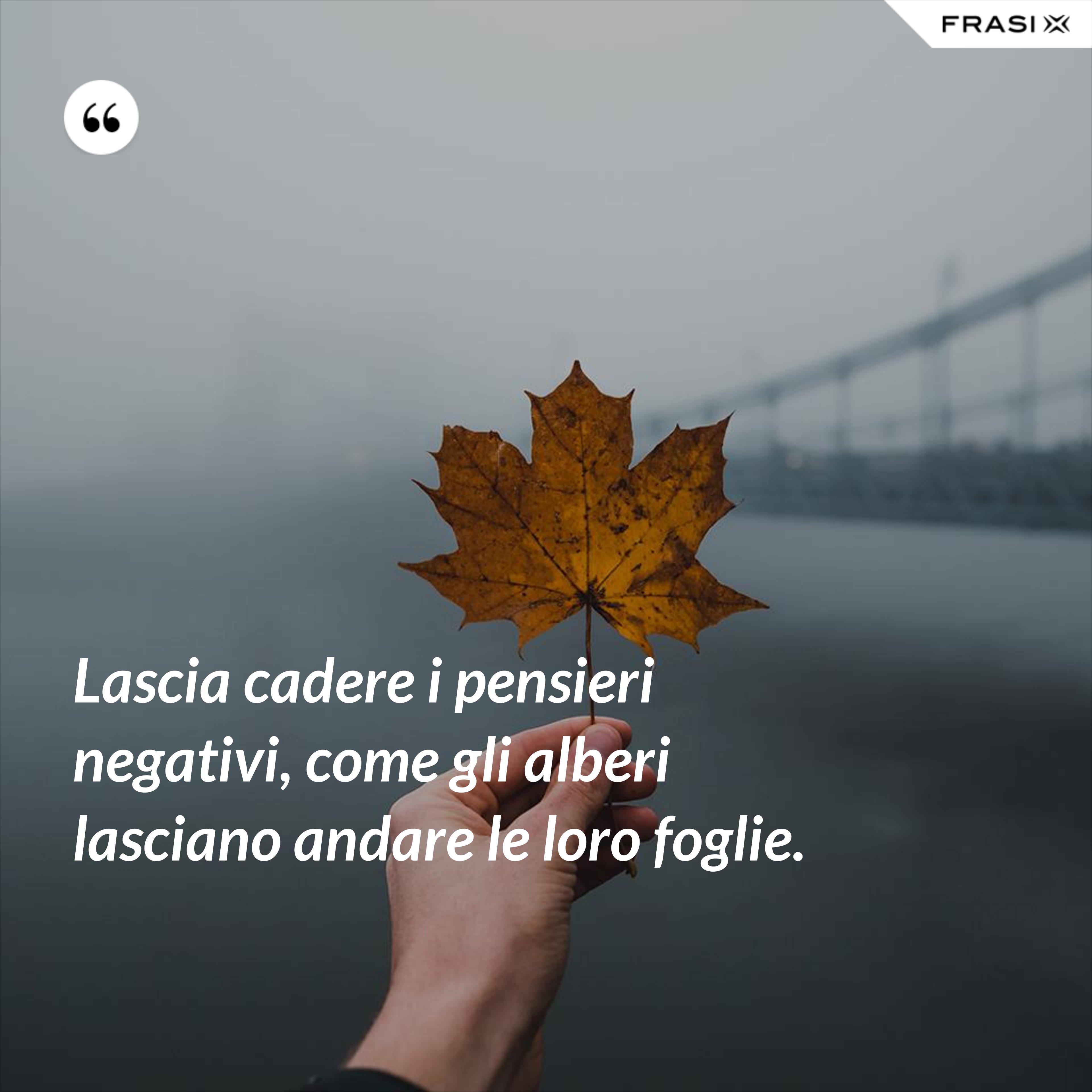 Lascia cadere i pensieri negativi, come gli alberi lasciano andare le loro foglie. - Anonimo