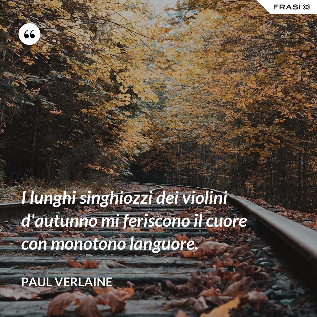 I lunghi singhiozzi dei violini d'autunno mi feriscono il cuore con monotono languore. - Paul Verlaine