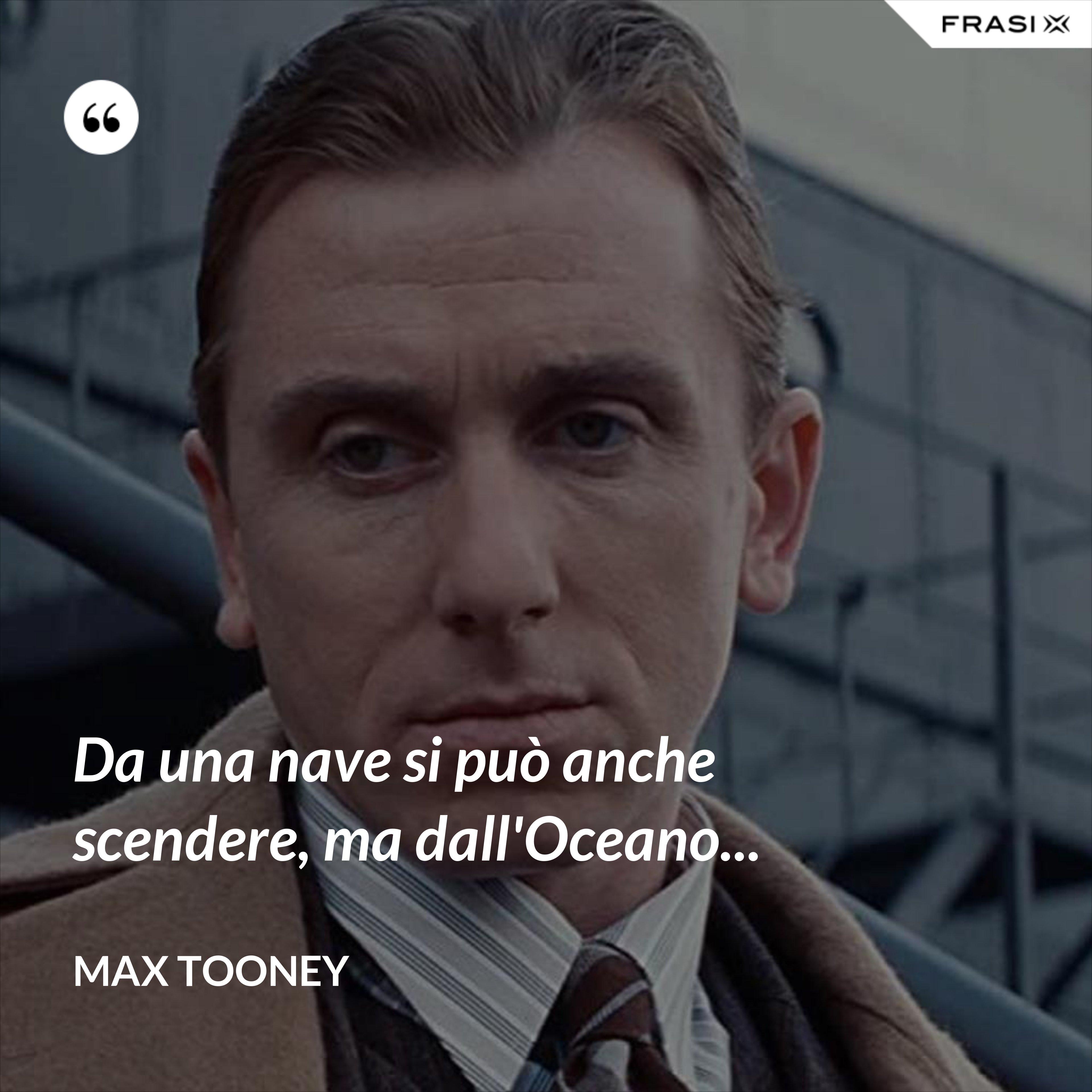 Da una nave si può anche scendere, ma dall'Oceano... - Max Tooney