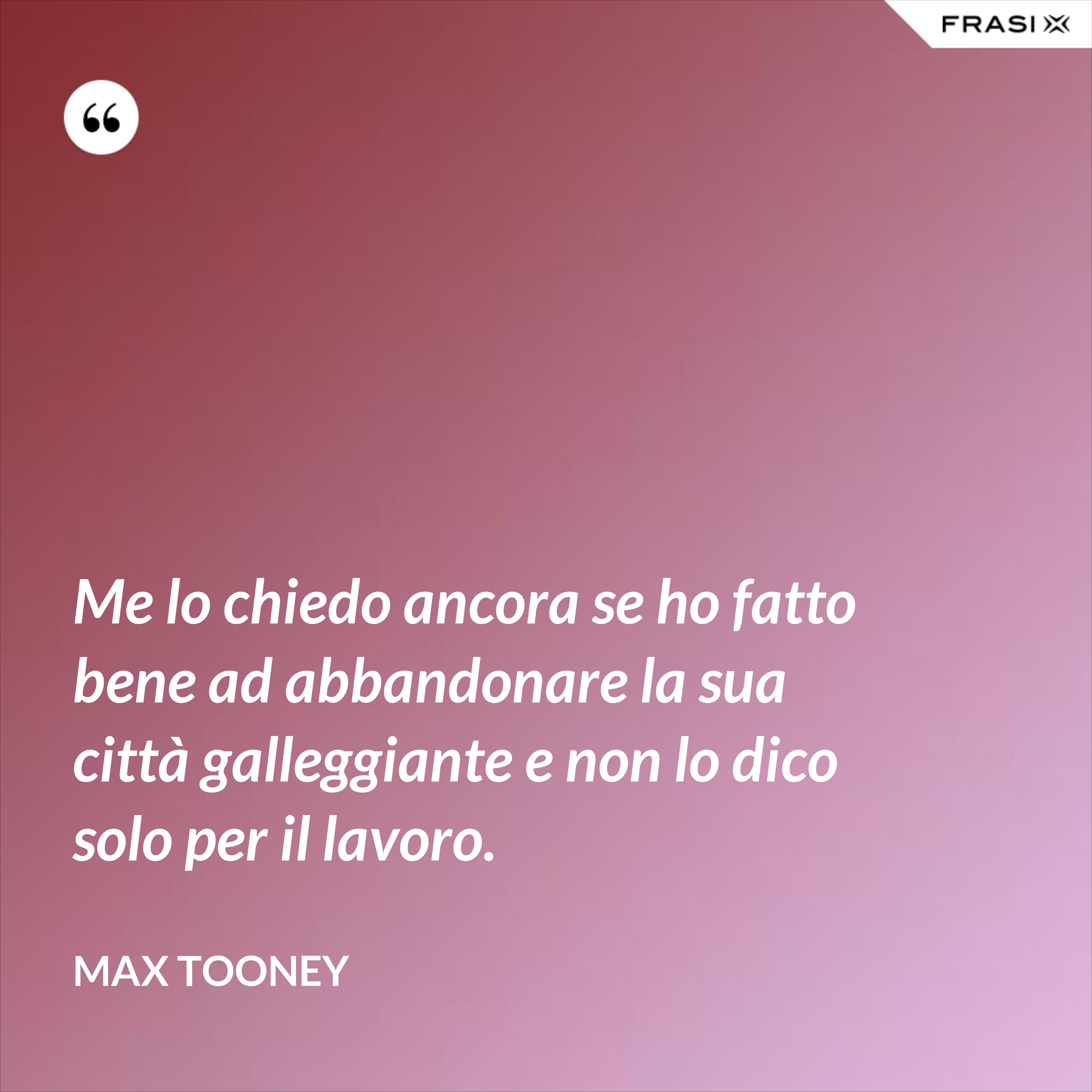 Me lo chiedo ancora se ho fatto bene ad abbandonare la sua città galleggiante e non lo dico solo per il lavoro. - Max Tooney