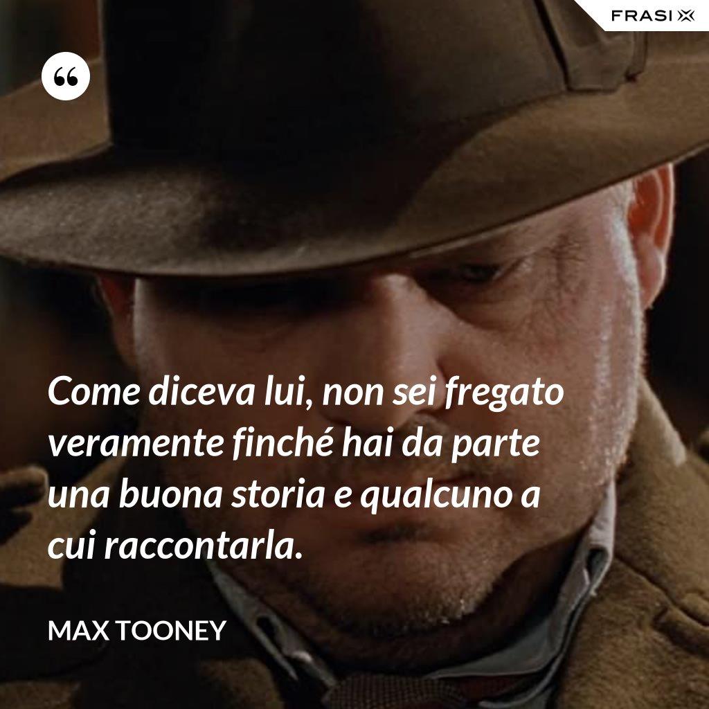 Come diceva lui, non sei fregato veramente finché hai da parte una buona storia e qualcuno a cui raccontarla. - Max Tooney