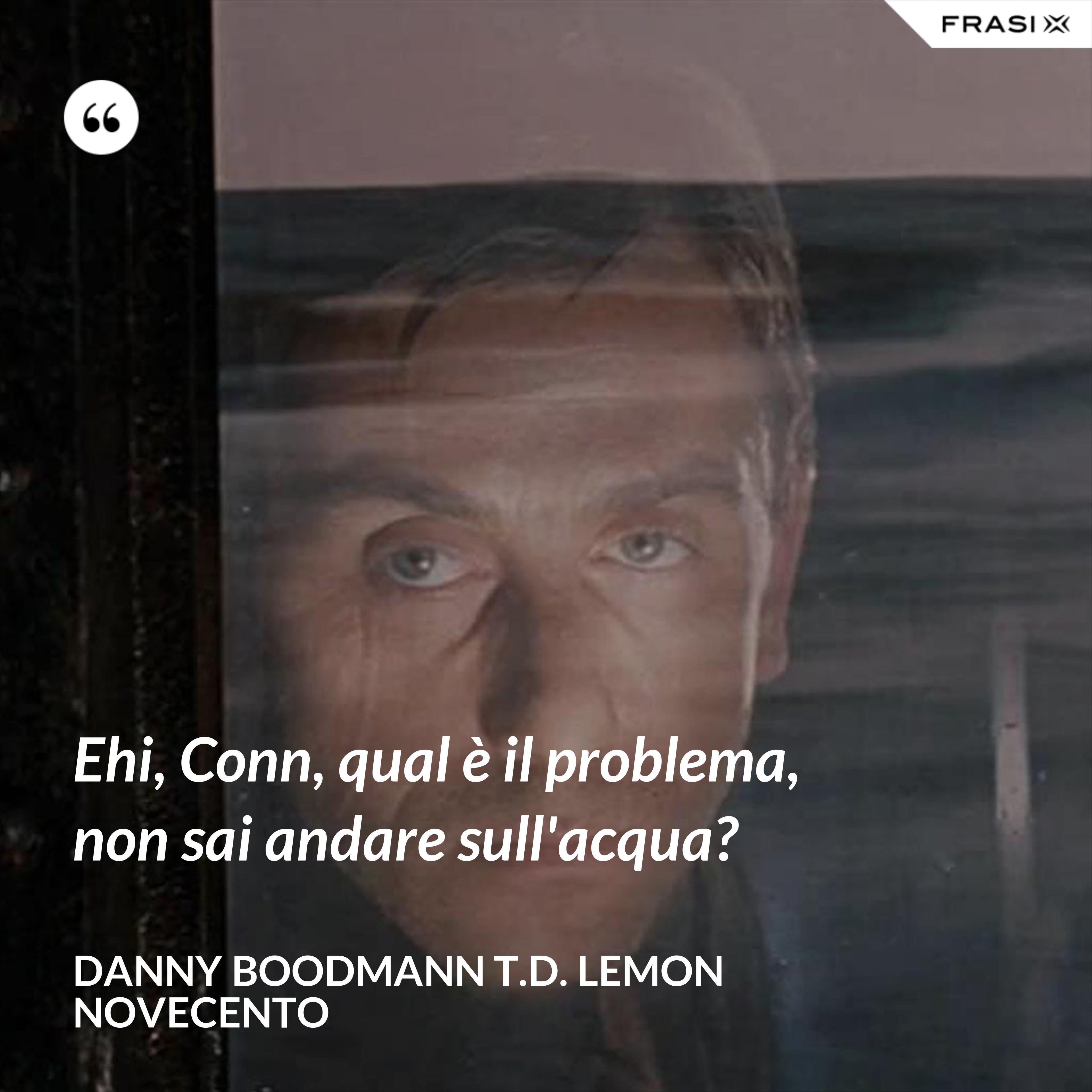 Ehi, Conn, qual è il problema, non sai andare sull'acqua? - Danny Boodmann T.D. Lemon Novecento