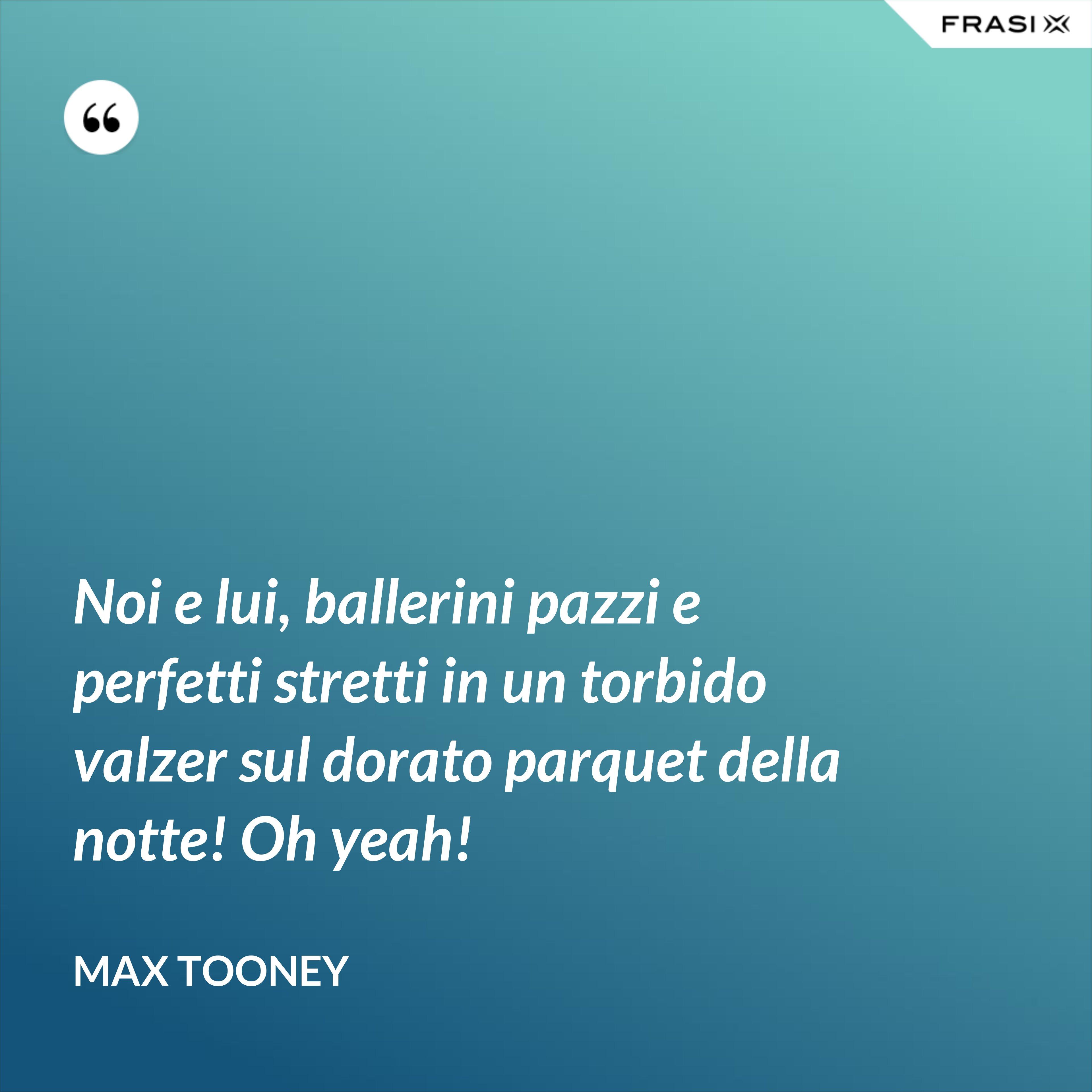 Noi e lui, ballerini pazzi e perfetti stretti in un torbido valzer sul dorato parquet della notte! Oh yeah! - Max Tooney