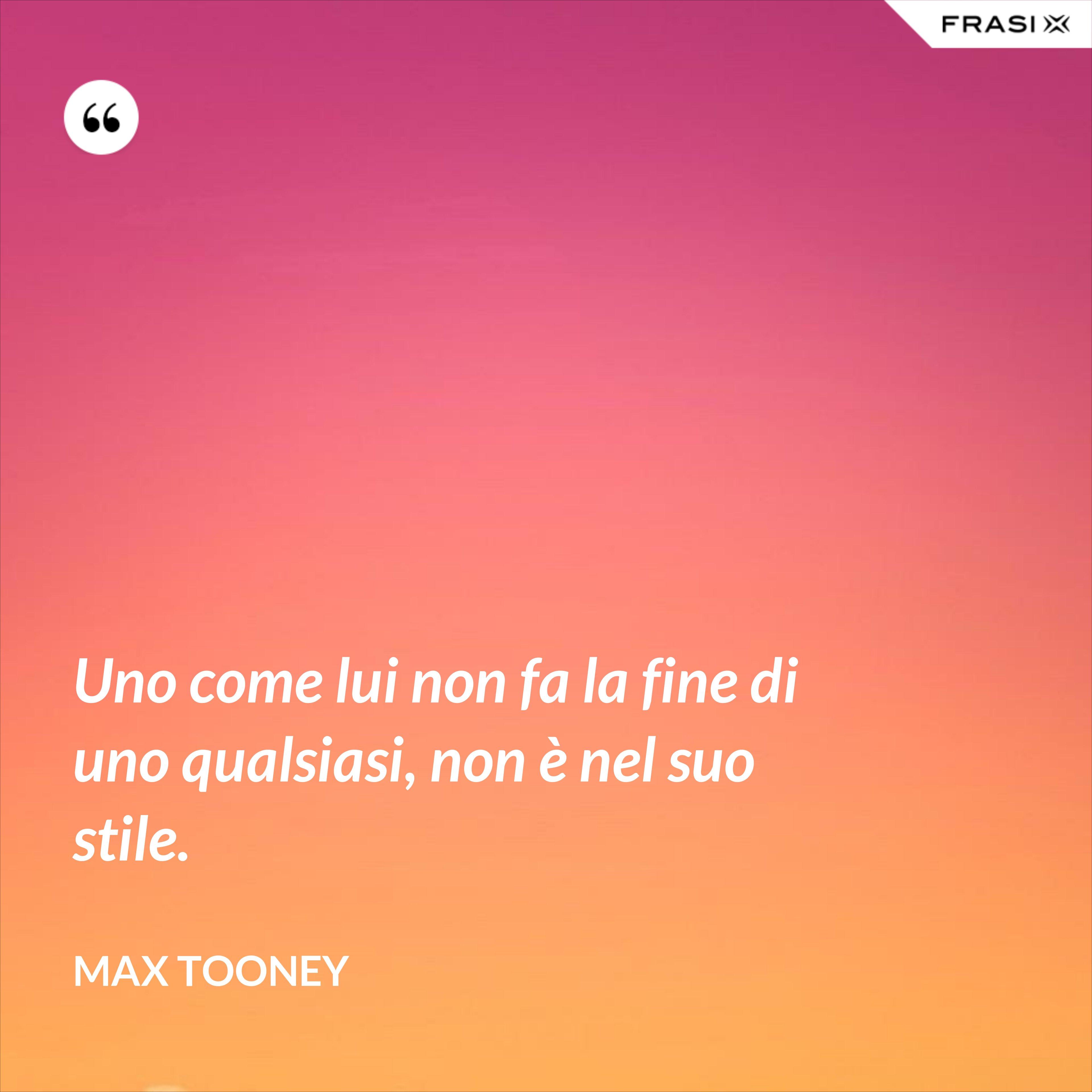 Uno come lui non fa la fine di uno qualsiasi, non è nel suo stile. - Max Tooney
