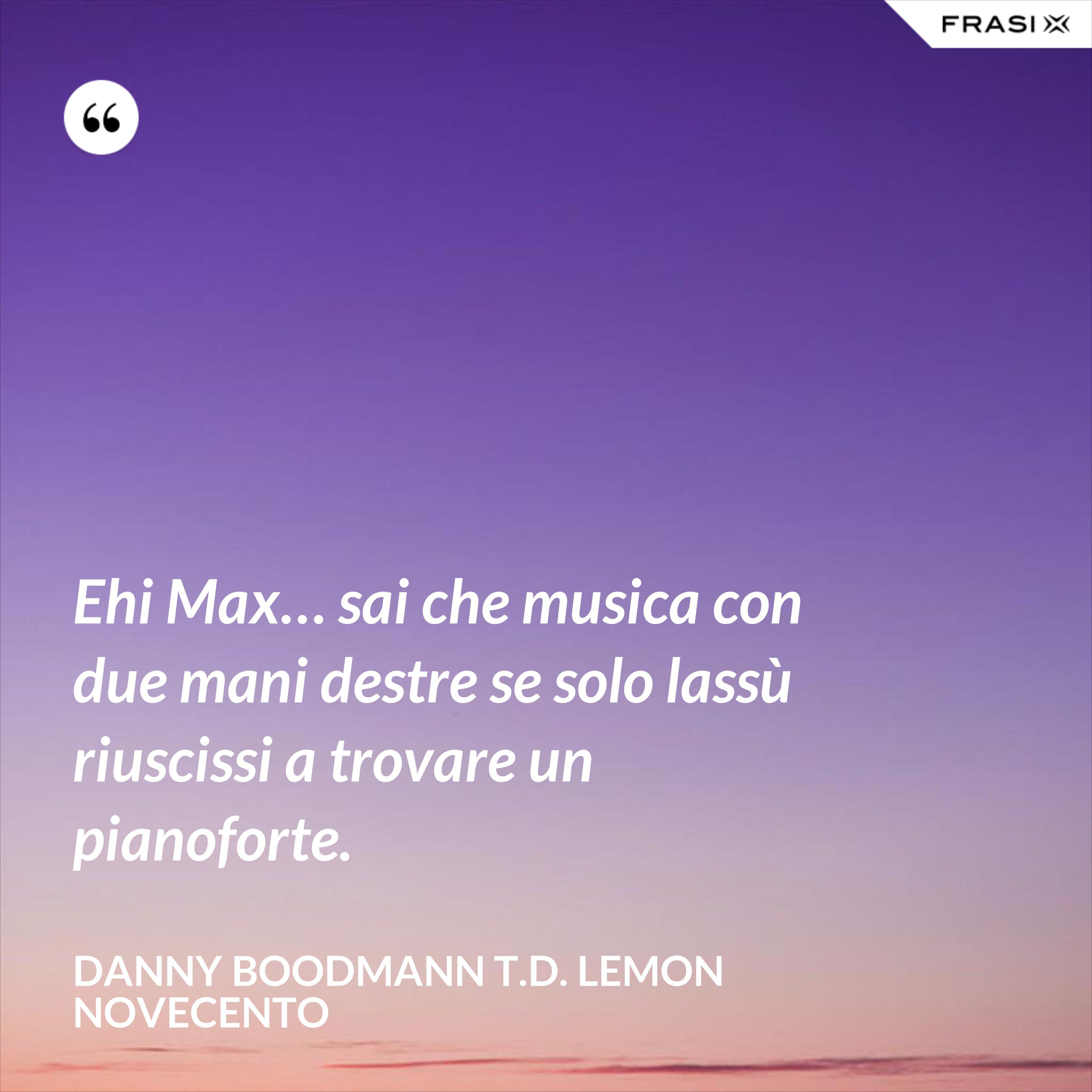 Ehi Max… sai che musica con due mani destre se solo lassù riuscissi a trovare un pianoforte. - Danny Boodmann T.D. Lemon Novecento