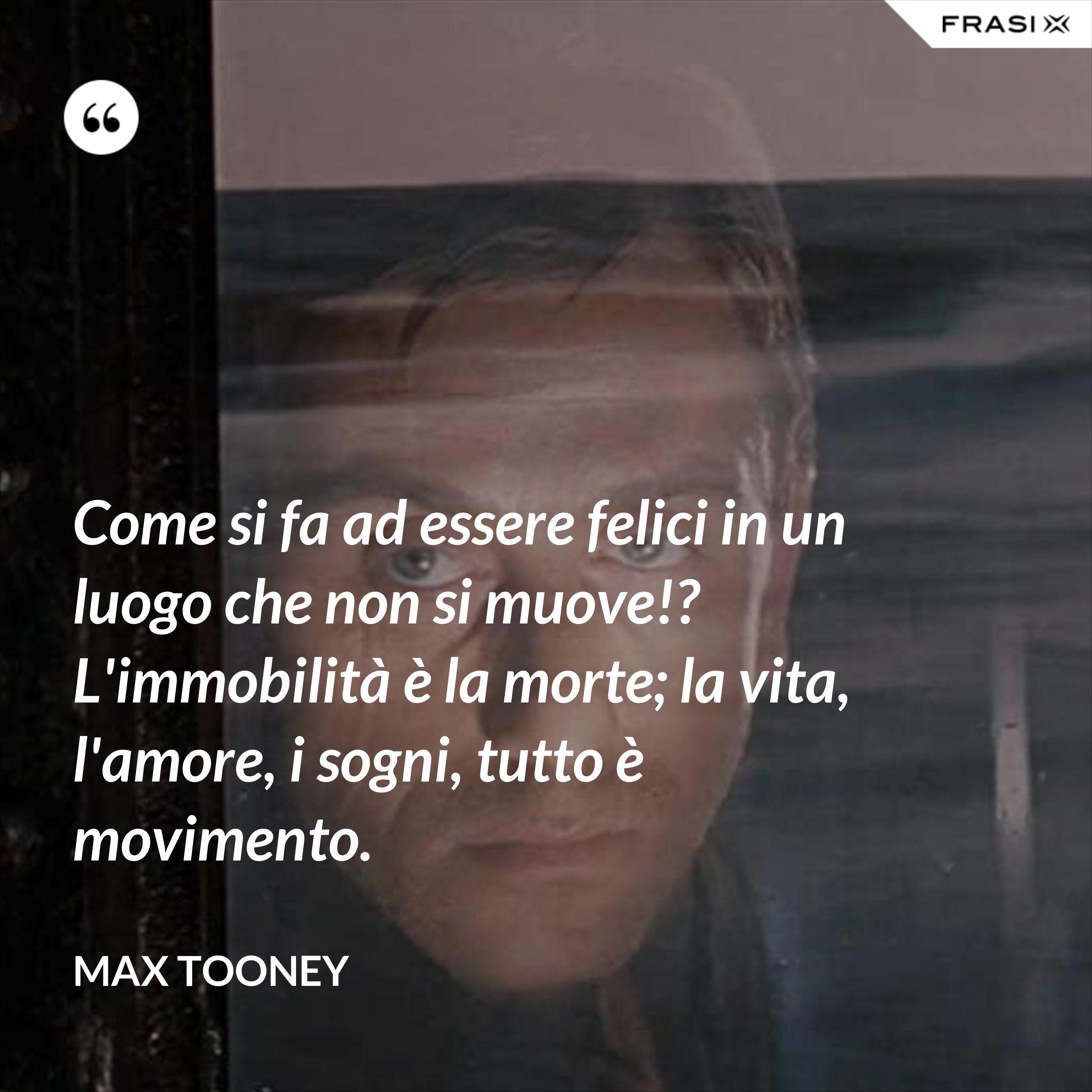 Come si fa ad essere felici in un luogo che non si muove!? L'immobilità è la morte; la vita, l'amore, i sogni, tutto è movimento. - Max Tooney