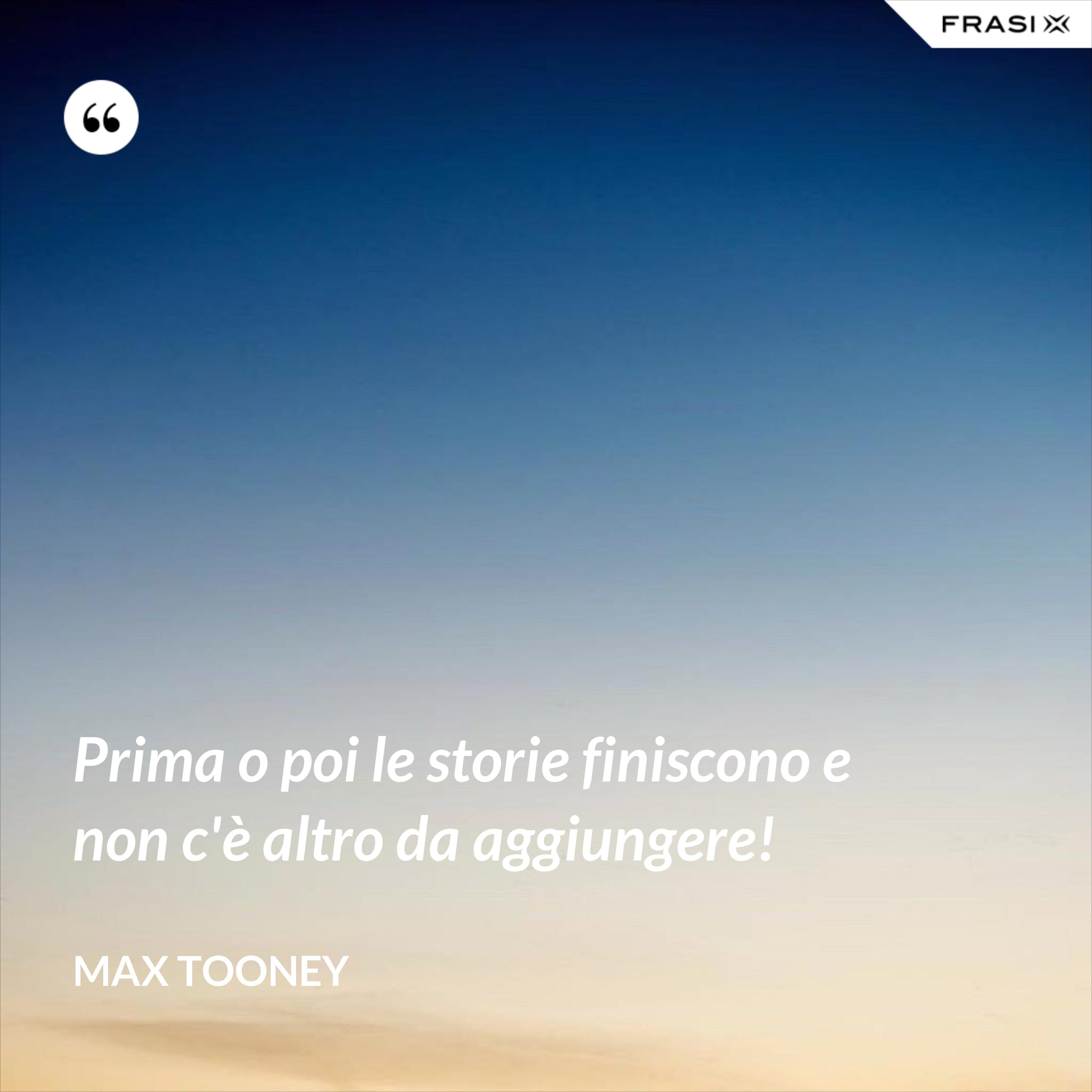 Prima o poi le storie finiscono e non c'è altro da aggiungere! - Max Tooney
