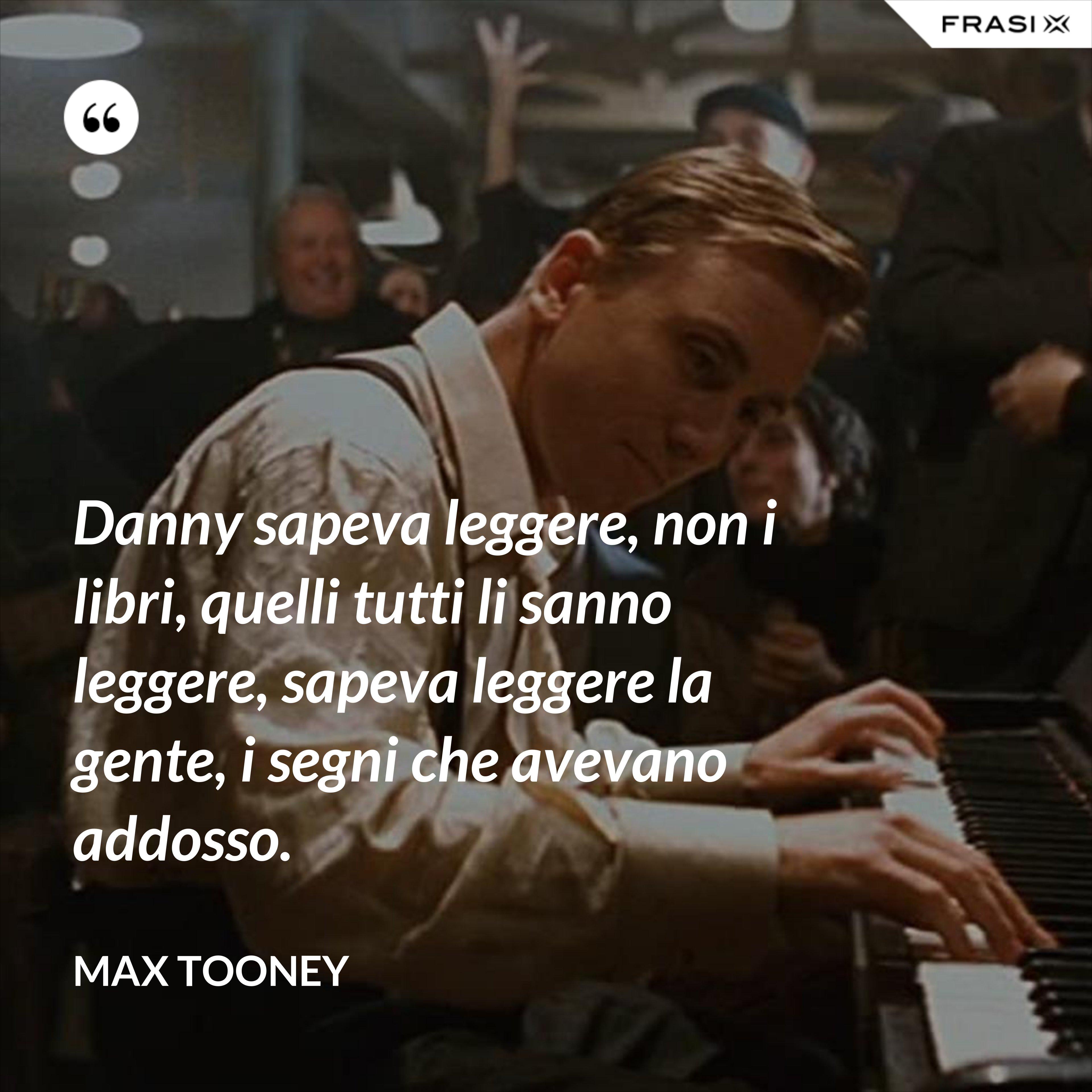 Danny sapeva leggere, non i libri, quelli tutti li sanno leggere, sapeva leggere la gente, i segni che avevano addosso. - Max Tooney