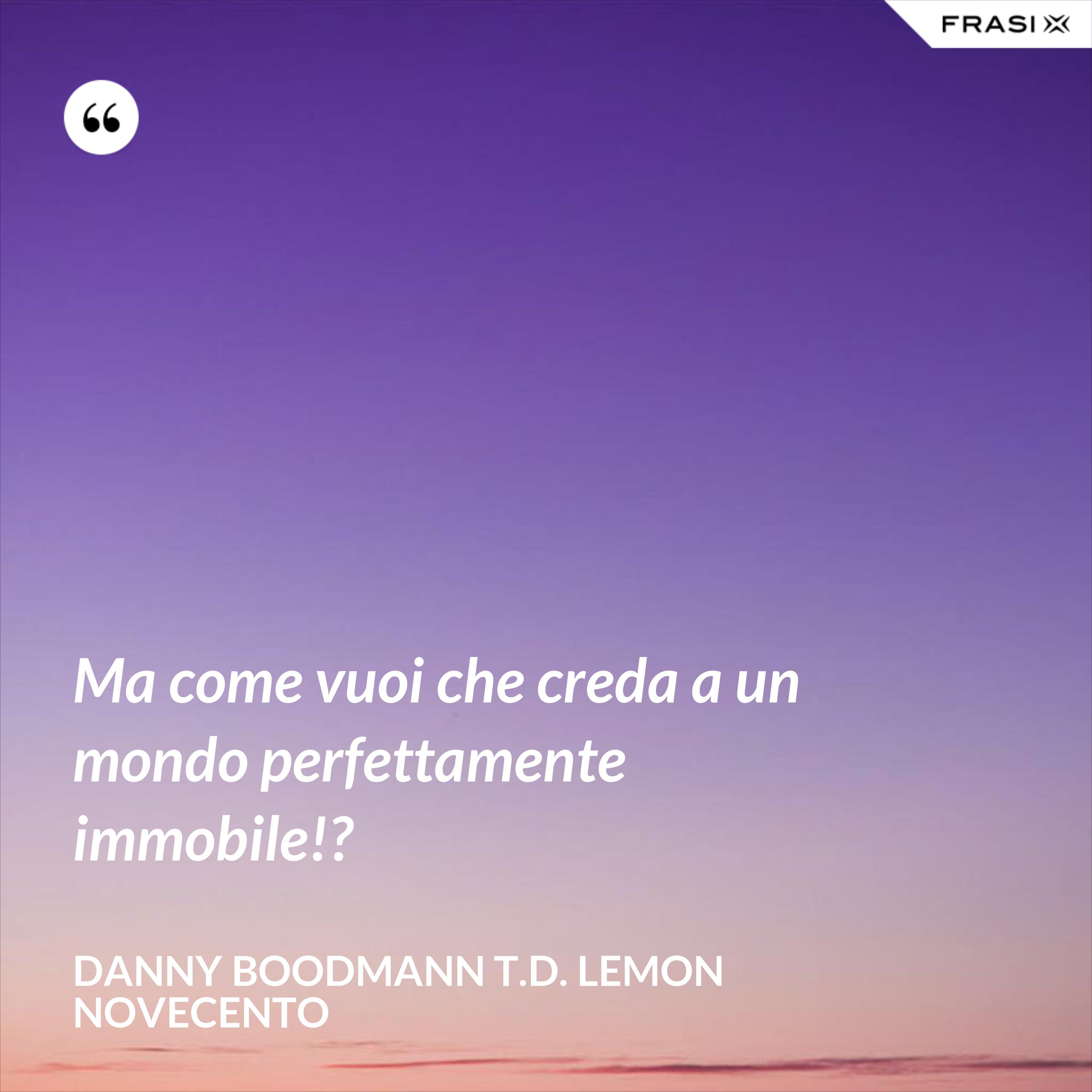 Ma come vuoi che creda a un mondo perfettamente immobile!? - Danny Boodmann T.D. Lemon Novecento