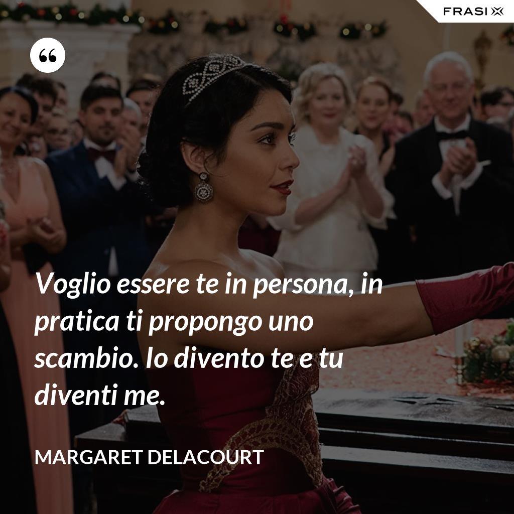 Voglio essere te in persona, in pratica ti propongo uno scambio. Io divento te e tu diventi me. - Margaret Delacourt