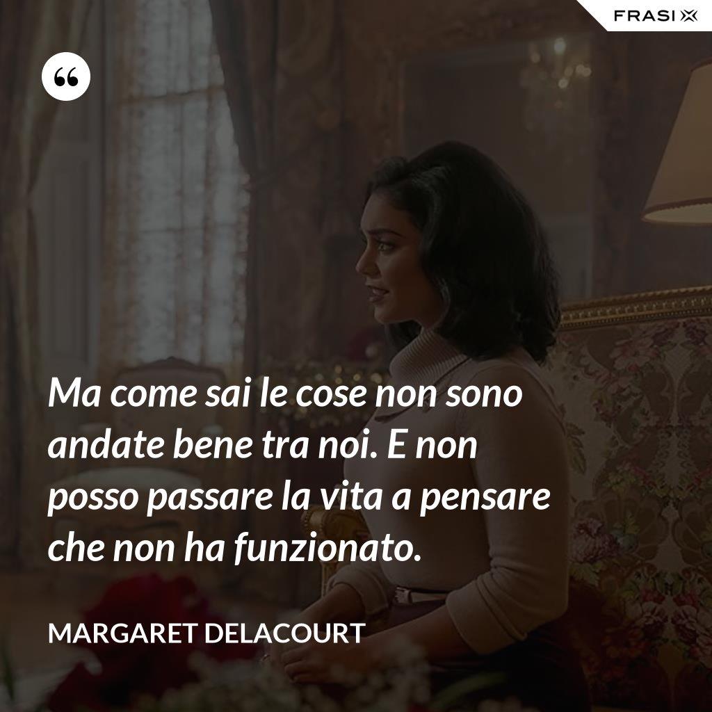 Ma come sai le cose non sono andate bene tra noi. E non posso passare la vita a pensare che non ha funzionato. - Margaret Delacourt