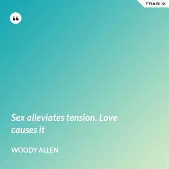 Sex alleviates tension. Love causes it