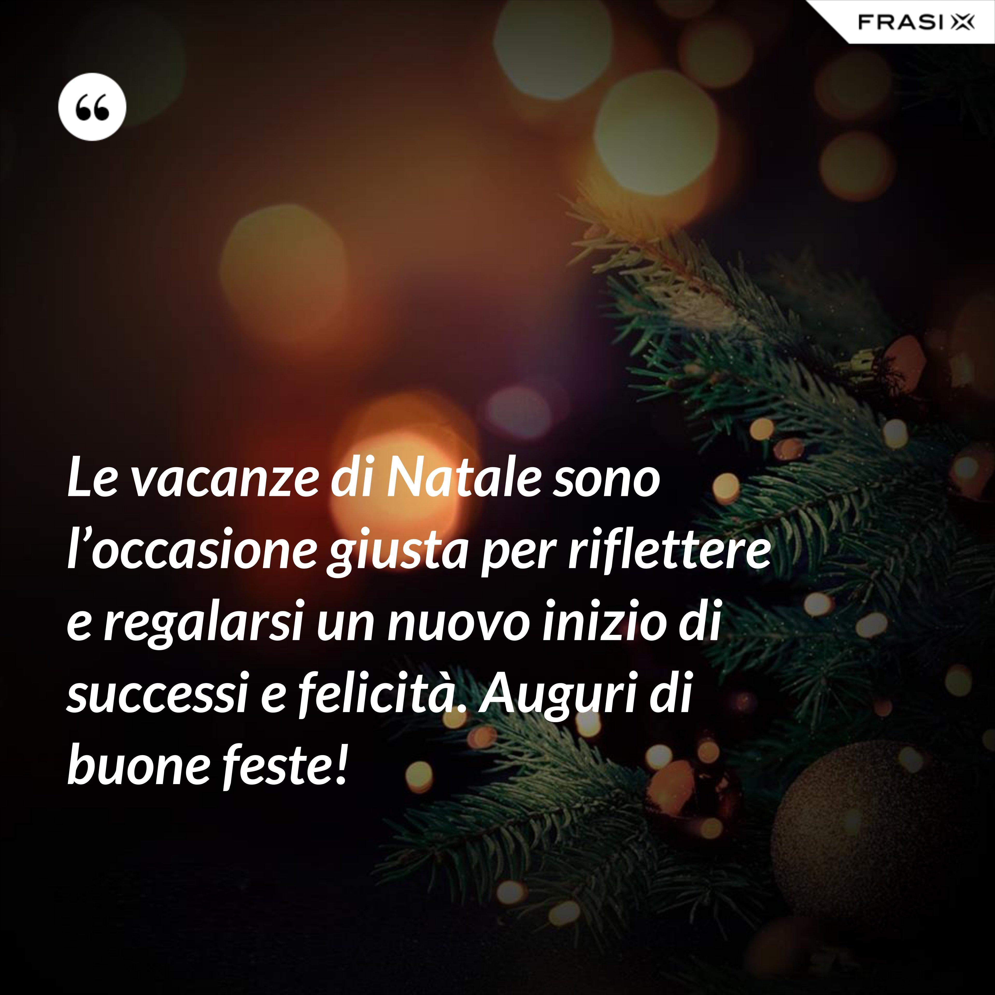 Le vacanze di Natale sono l'occasione giusta per riflettere e regalarsi un nuovo inizio di successi e felicità. Auguri di buone feste! - Anonimo