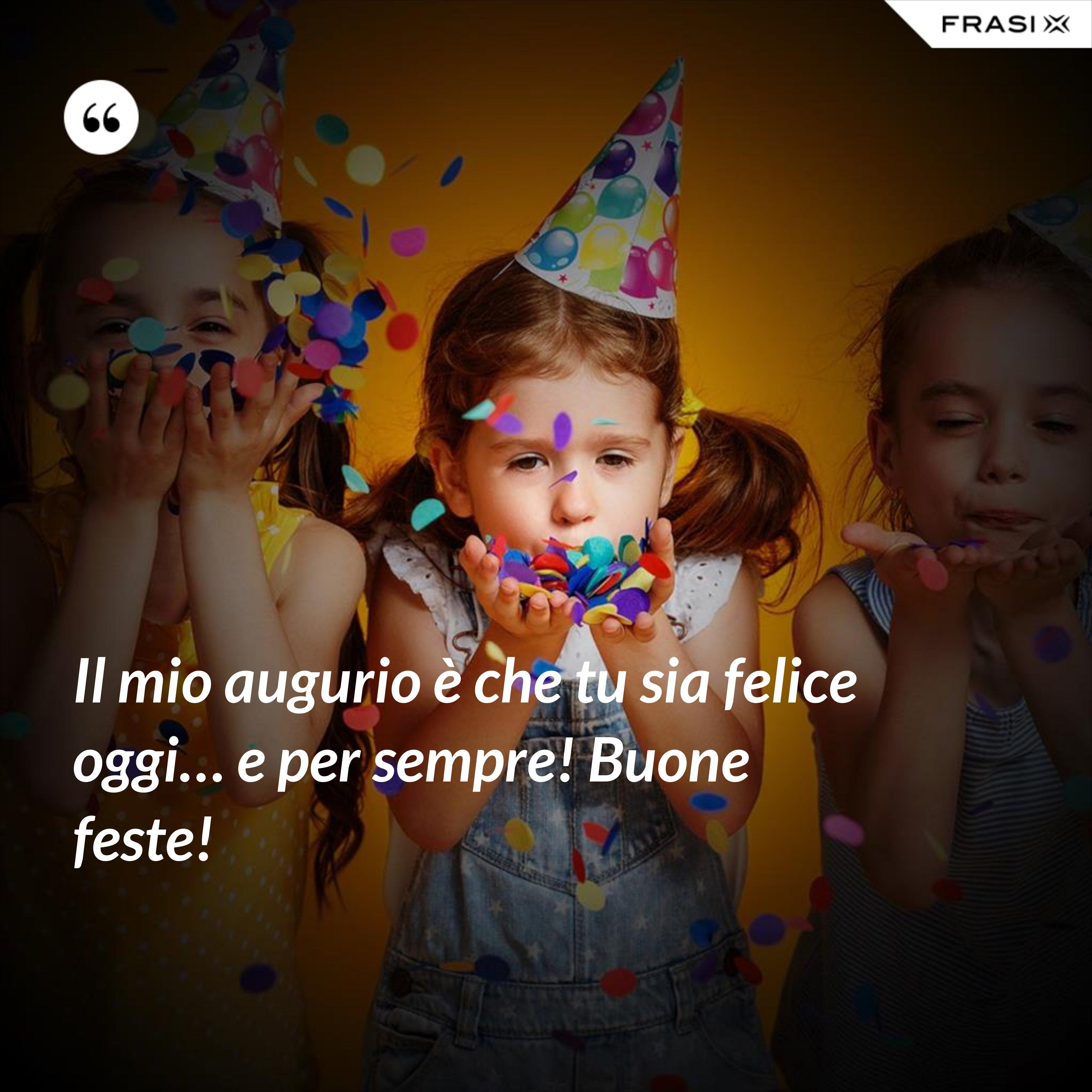 Il mio augurio è che tu sia felice oggi… e per sempre! Buone feste! - Anonimo