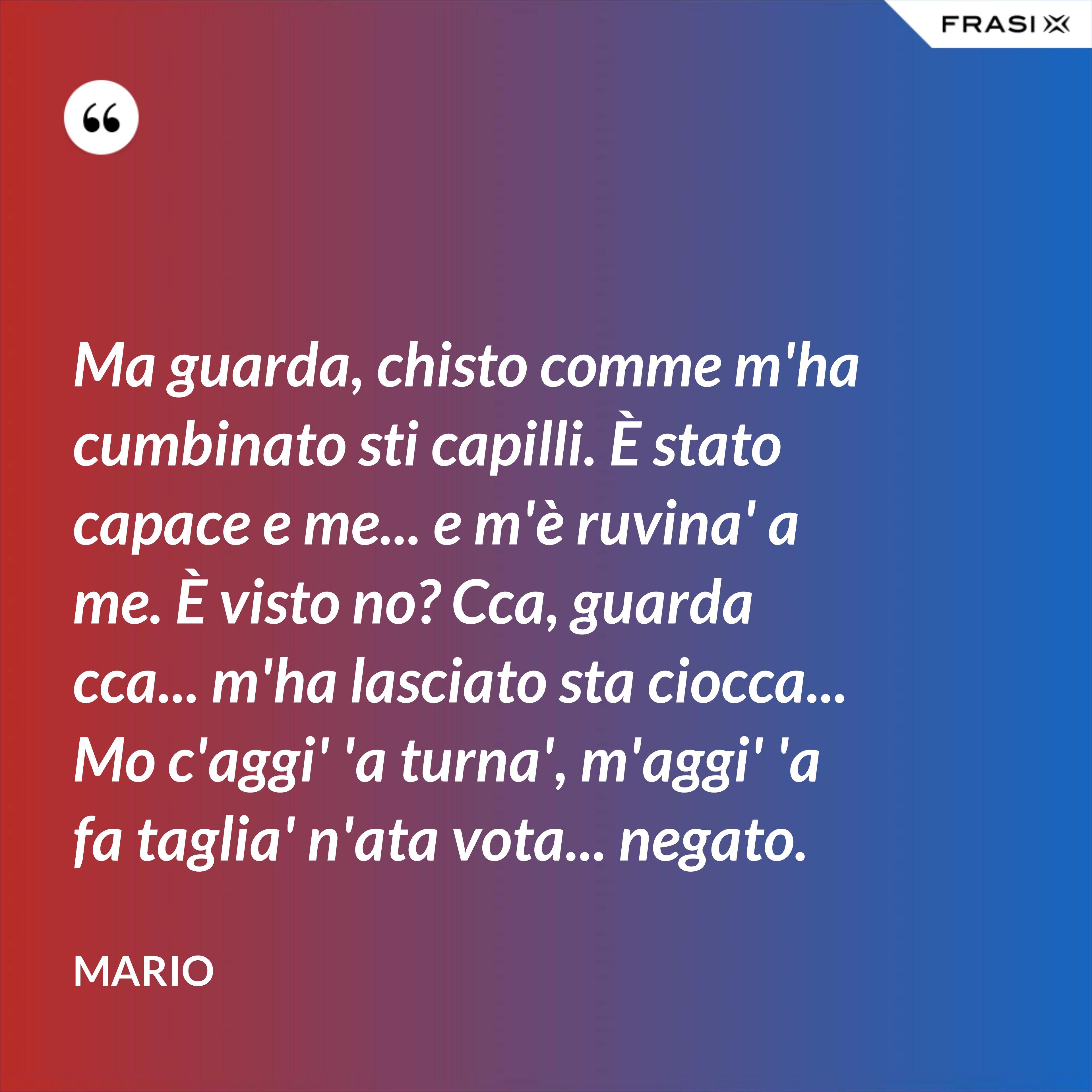 Ma guarda, chisto comme m'ha cumbinato sti capilli. È stato capace e me... e m'è ruvina' a me. È visto no? Cca, guarda cca... m'ha lasciato sta ciocca... Mo c'aggi' 'a turna', m'aggi' 'a fa taglia' n'ata vota... negato. - Mario