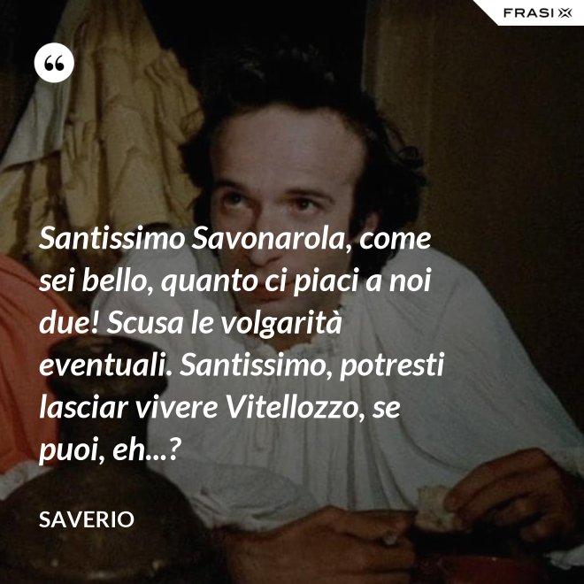 Santissimo Savonarola, come sei bello, quanto ci piaci a noi due! Scusa le volgarità eventuali. Santissimo, potresti lasciar vivere Vitellozzo, se puoi, eh...? - Saverio