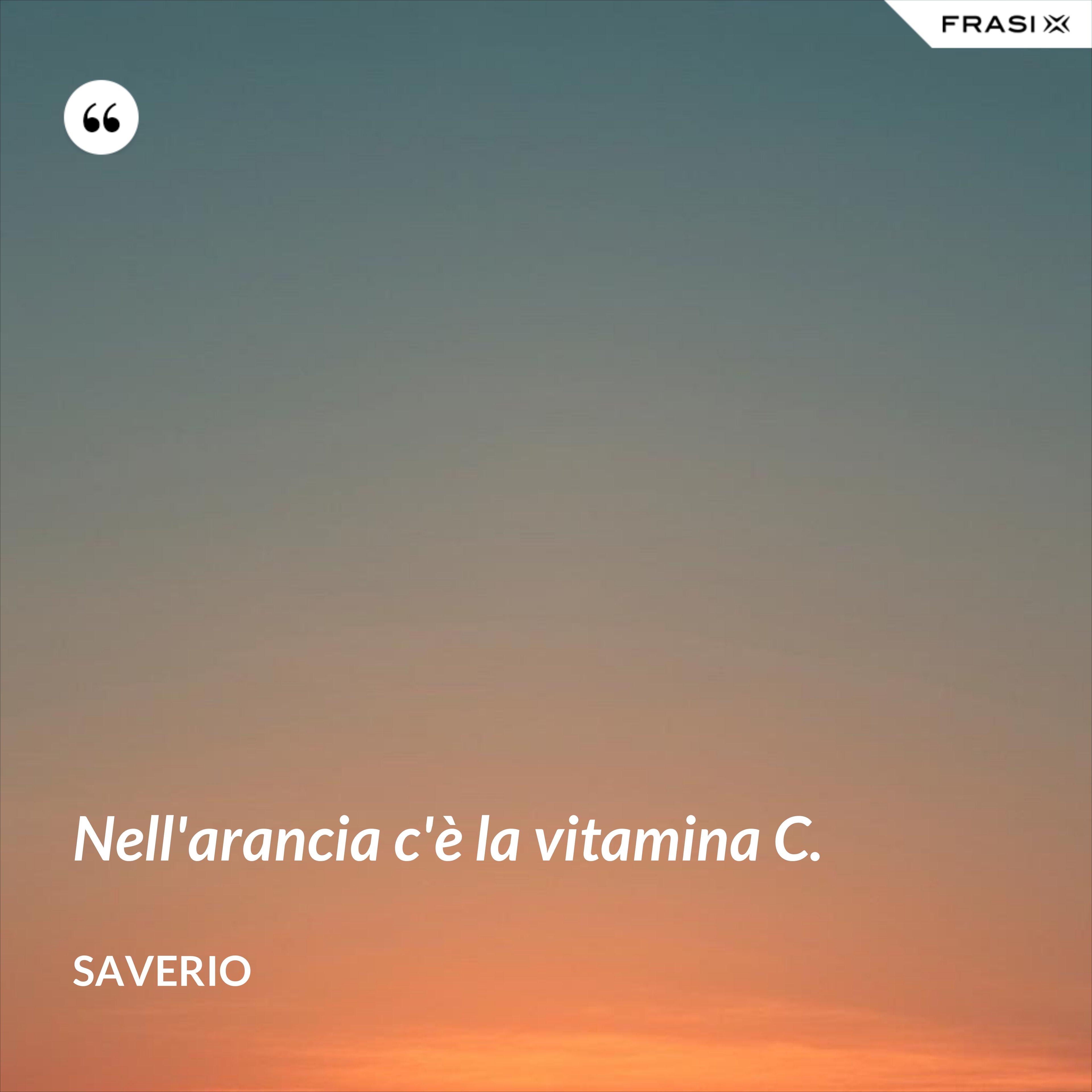 Nell'arancia c'è la vitamina C. - Saverio