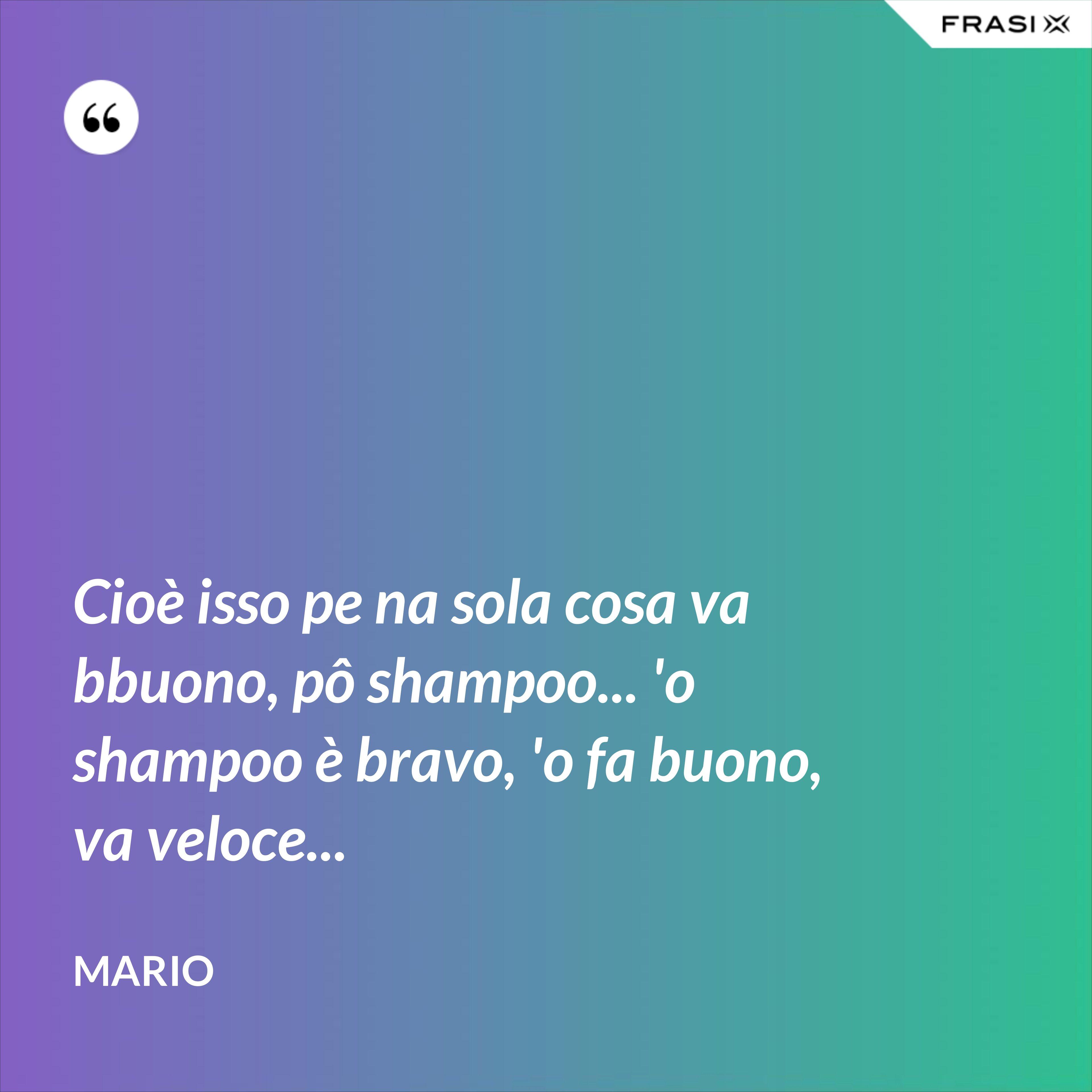 Cioè isso pe na sola cosa va bbuono, pô shampoo... 'o shampoo è bravo, 'o fa buono, va veloce... - Mario