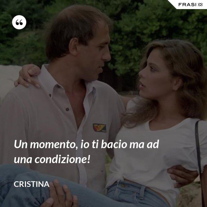 Un momento, io ti bacio ma ad una condizione! - Cristina