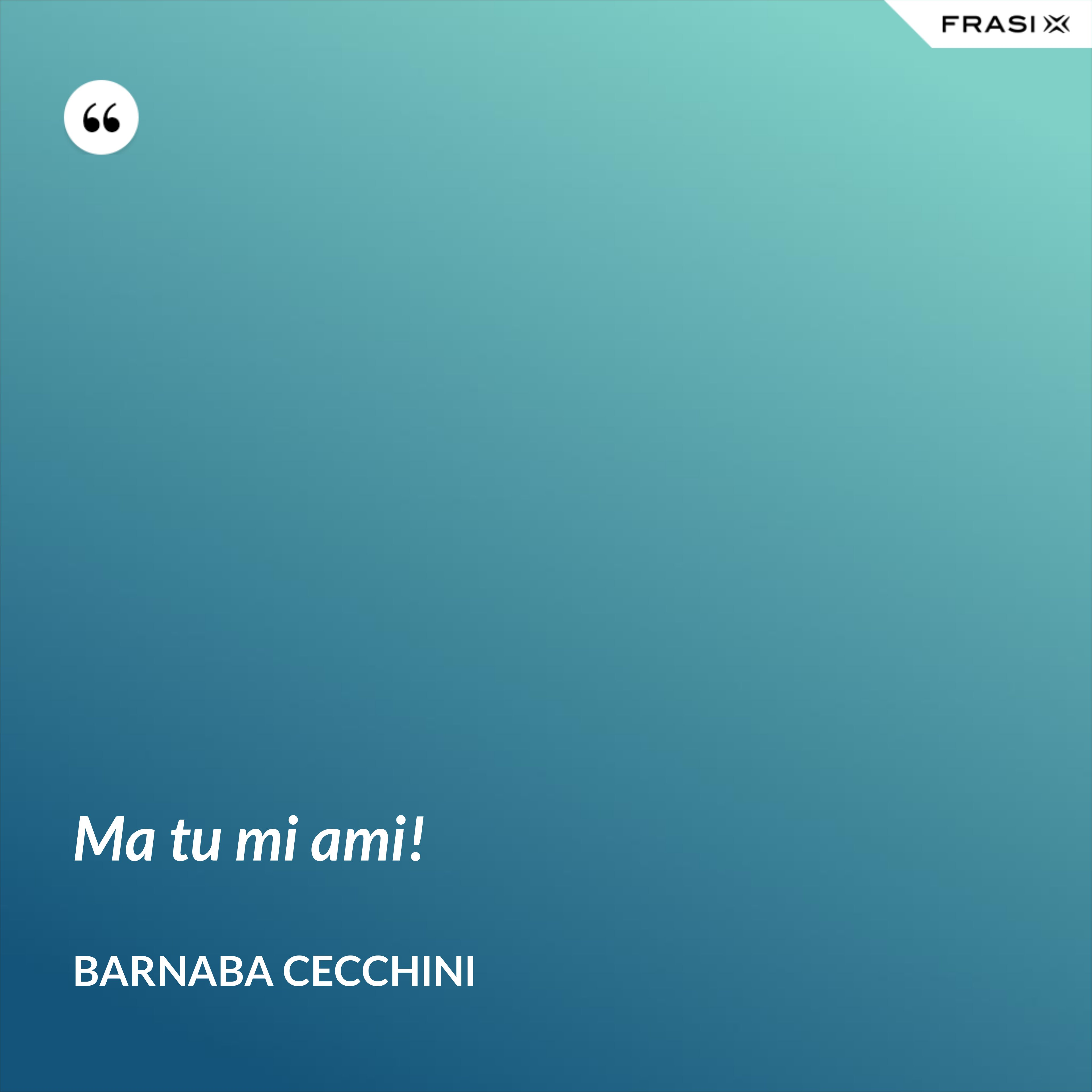 Ma tu mi ami! - Barnaba Cecchini