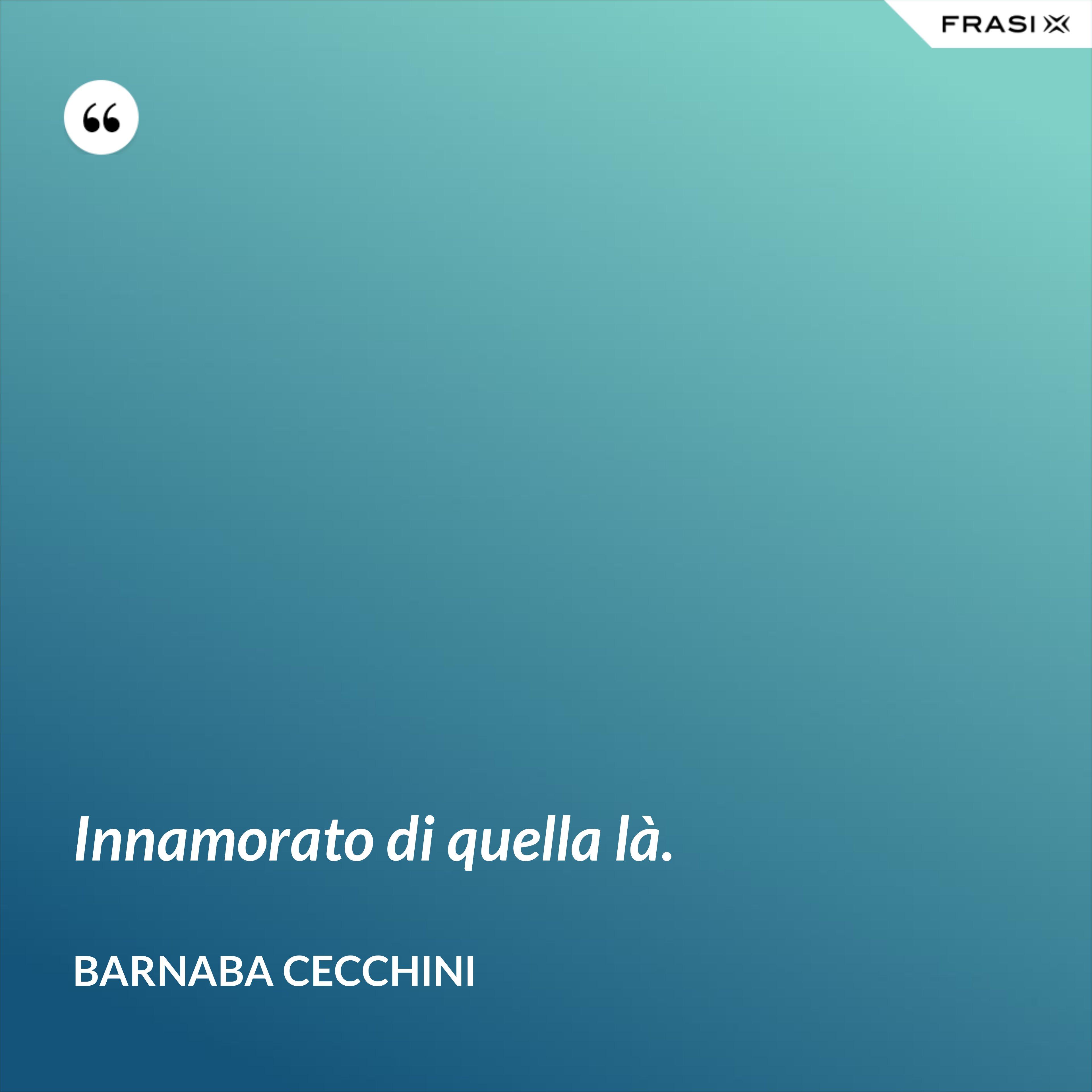 Innamorato di quella là. - Barnaba Cecchini
