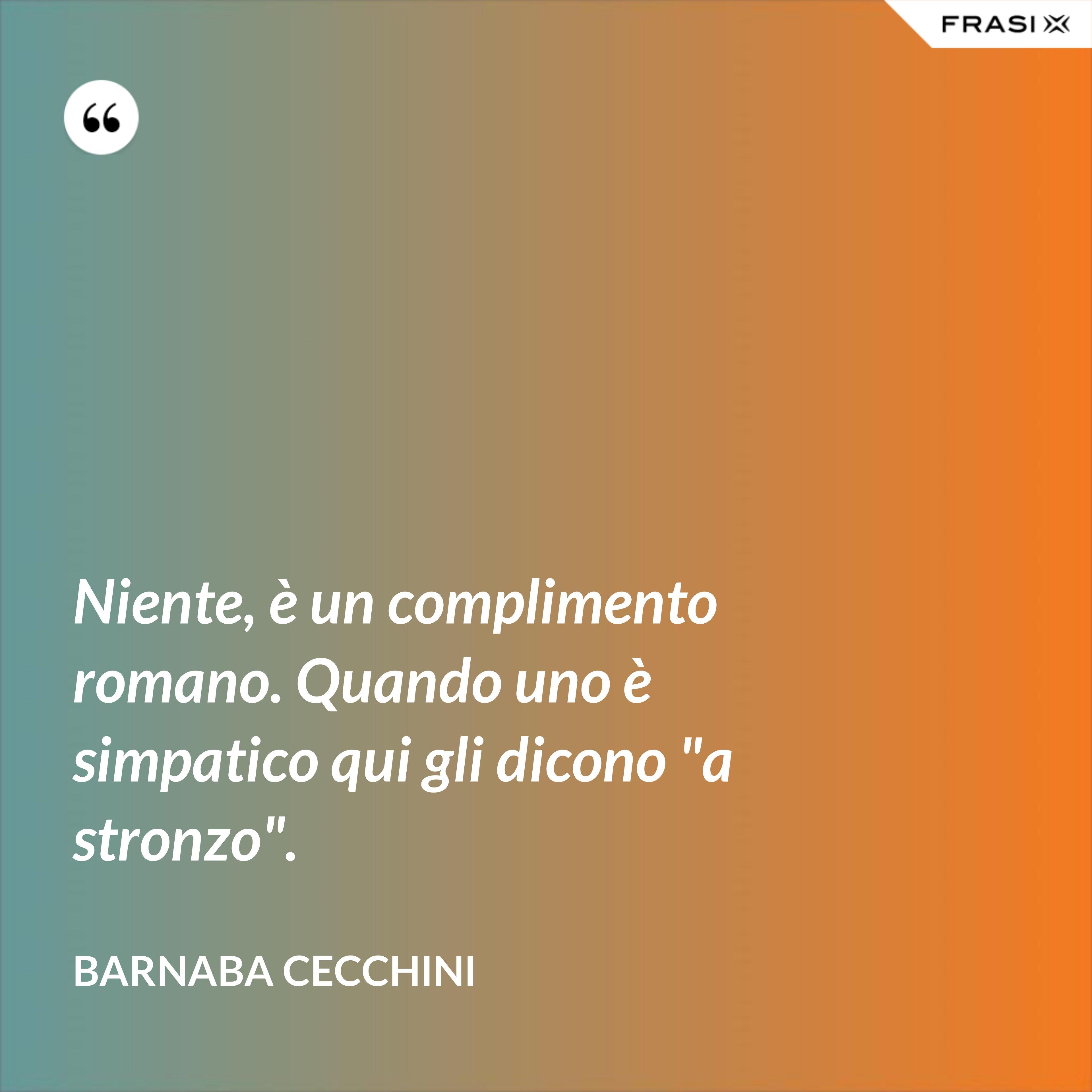 """Niente, è un complimento romano. Quando uno è simpatico qui gli dicono """"a stronzo"""". - Barnaba Cecchini"""