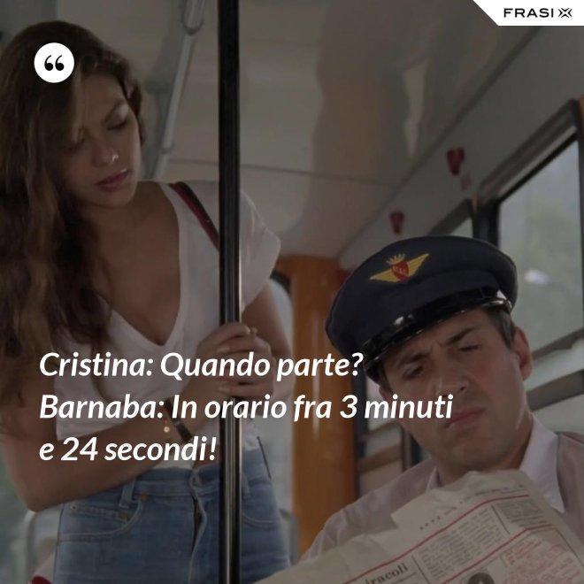 Cristina: Quando parte?  Barnaba: In orario fra 3 minuti e 24 secondi! - Anonimo