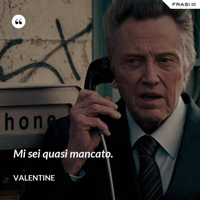 Mi sei quasi mancato. - Valentine