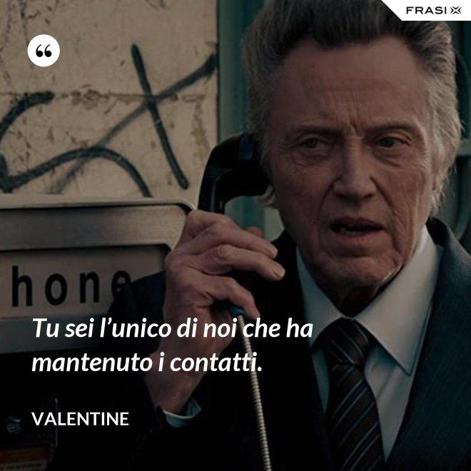 Tu sei l'unico di noi che ha mantenuto i contatti. - Valentine