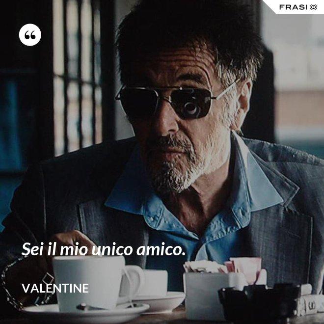 Sei il mio unico amico. - Valentine