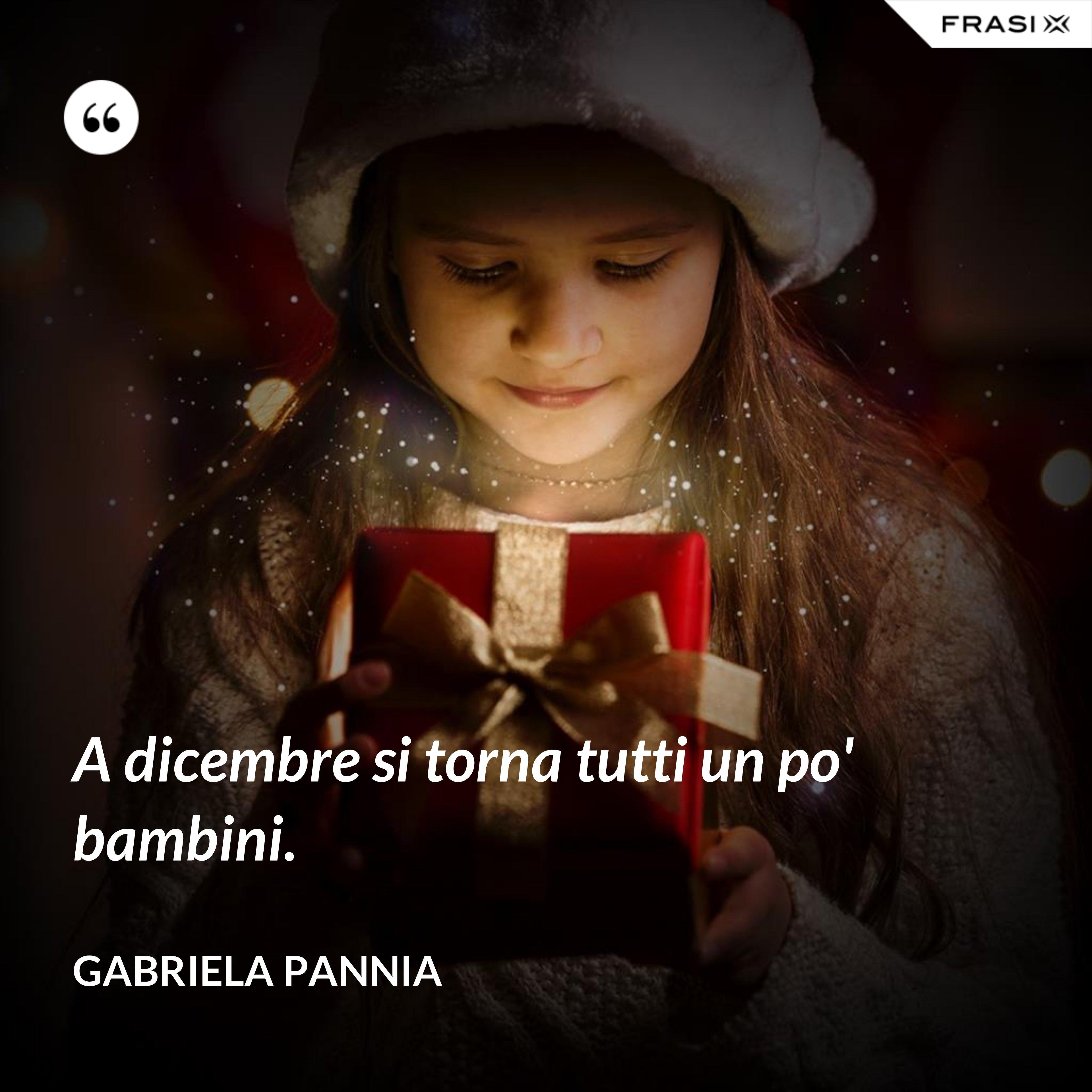 A dicembre si torna tutti un po' bambini. - Gabriela Pannia