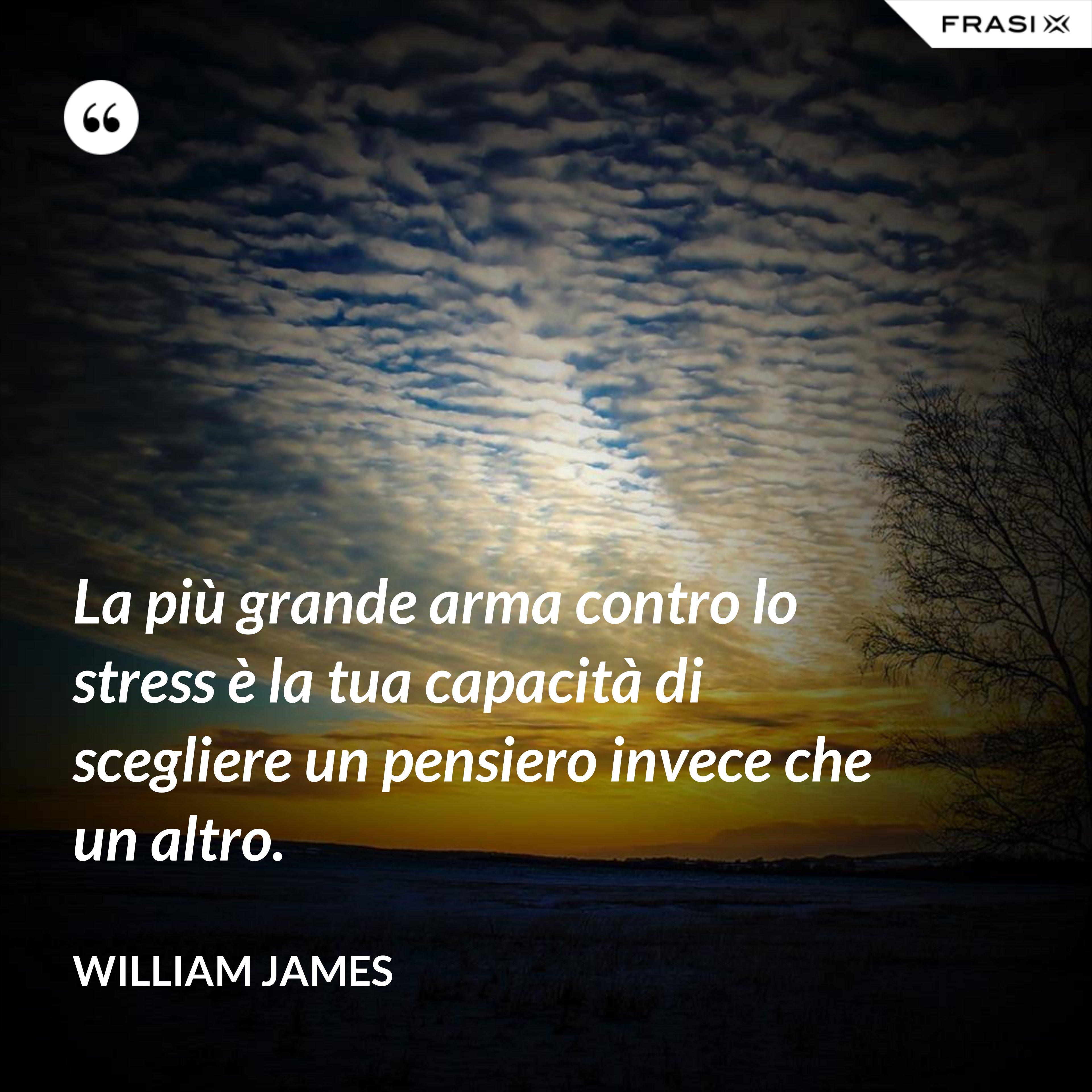 La più grande arma contro lo stress è la tua capacità di scegliere un pensiero invece che un altro. - William James