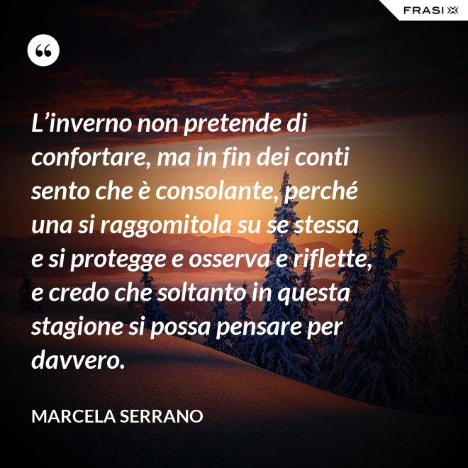 L'inverno non pretende di confortare, ma in fin dei conti sento che è consolante, perché una si raggomitola su se stessa e si protegge e osserva e riflette, e credo che soltanto in questa stagione si possa pensare per davvero. - Marcela Serrano