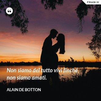 Non siamo del tutto vivi finché non siamo amati. - Alain de Botton