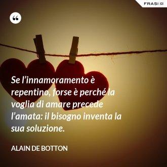 Se l'innamoramento è repentino, forse è perché la voglia di amare precede l'amata: il bisogno inventa la sua soluzione. - Alain de Botton