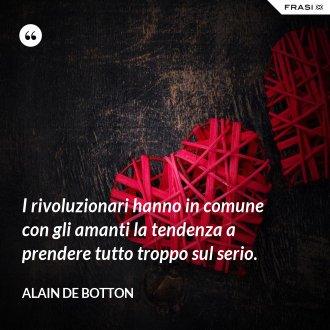 I rivoluzionari hanno in comune con gli amanti la tendenza a prendere tutto troppo sul serio. - Alain de Botton