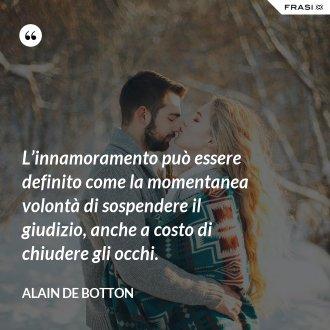 L'innamoramento può essere definito come la momentanea volontà di sospendere il giudizio, anche a costo di chiudere gli occhi. - Alain de Botton