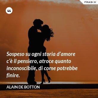Sospeso su ogni storia d'amore c'è il pensiero, atroce quanto inconoscibile, di come potrebbe finire. - Alain de Botton