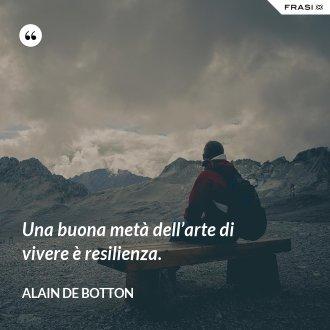 Una buona metà dell'arte di vivere è resilienza. - Alain de Botton