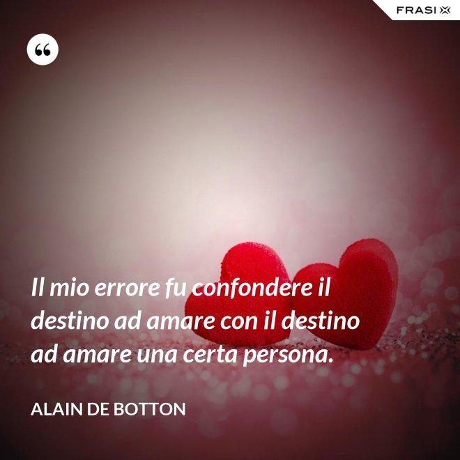 Il mio errore fu confondere il destino ad amare con il destino ad amare una certa persona. - Alain de Botton