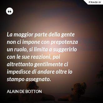 La maggior parte della gente non ci impone con prepotenza un ruolo, si limita a suggerirlo con le sue reazioni, poi altrettanto gentilmente ci impedisce di andare oltre lo stampo assegnato. - Alain de Botton