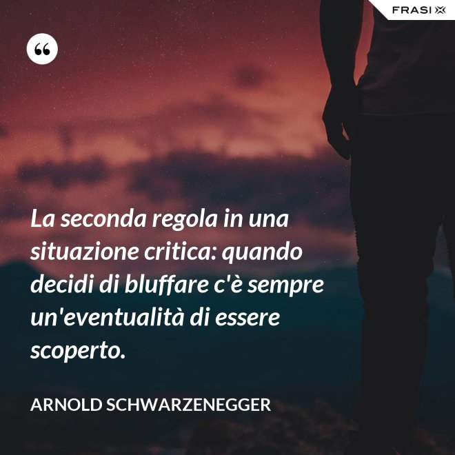 La seconda regola in una situazione critica: quando decidi di bluffare c'è sempre un'eventualità di essere scoperto. - Arnold Schwarzenegger