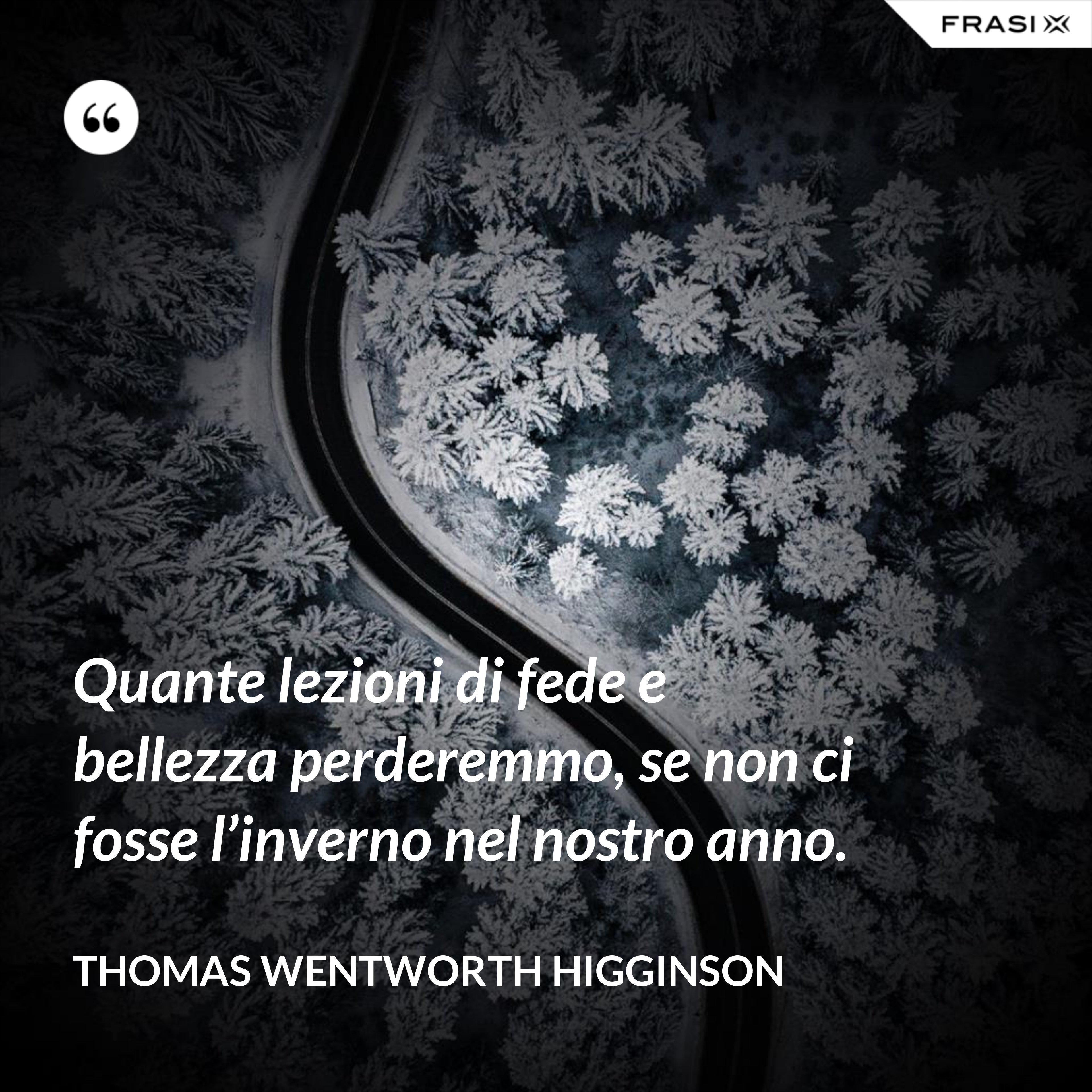 Quante lezioni di fede e bellezza perderemmo, se non ci fosse l'inverno nel nostro anno. - Thomas Wentworth Higginson