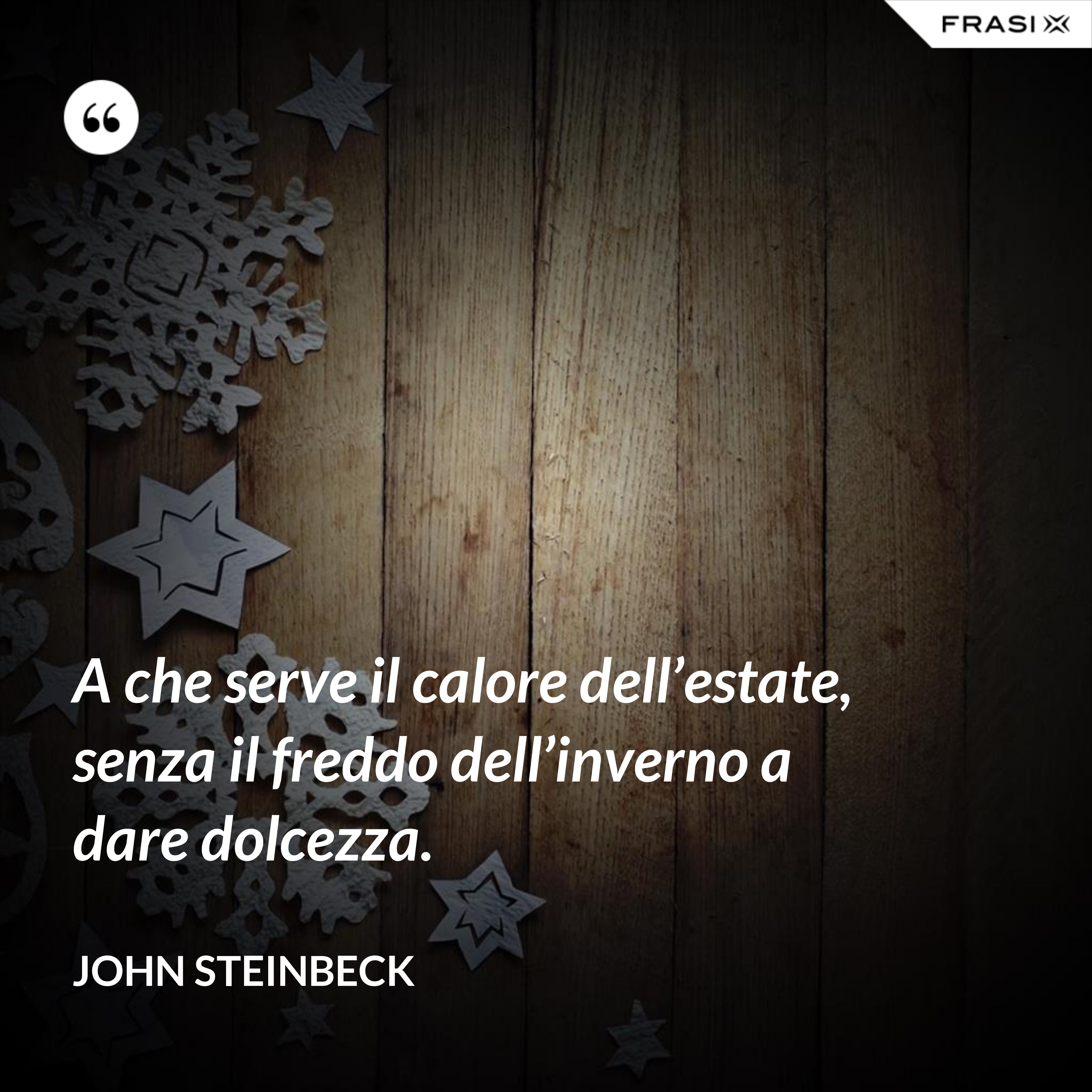 A che serve il calore dell'estate, senza il freddo dell'inverno a dare dolcezza. - John Steinbeck